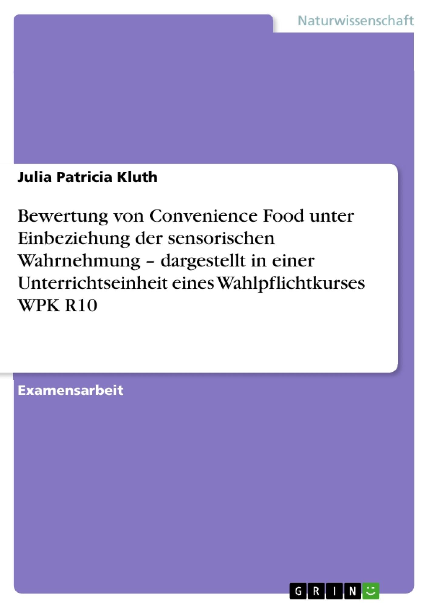 Titel: Bewertung von Convenience Food unter Einbeziehung der sensorischen Wahrnehmung  – dargestellt in einer Unterrichtseinheit eines Wahlpflichtkurses WPK R10