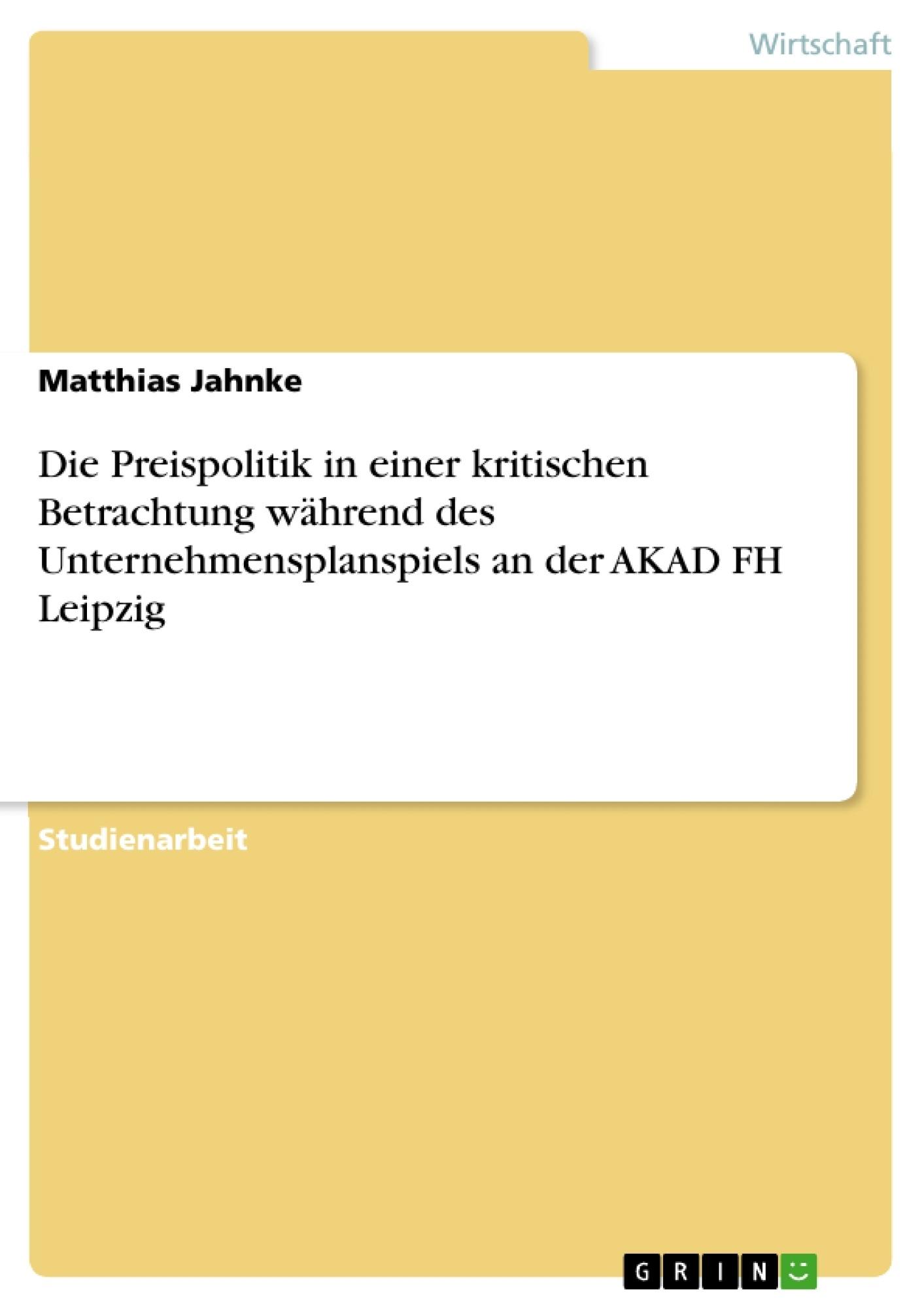 Titel: Die Preispolitik in einer kritischen Betrachtung während des Unternehmensplanspiels an der AKAD FH Leipzig
