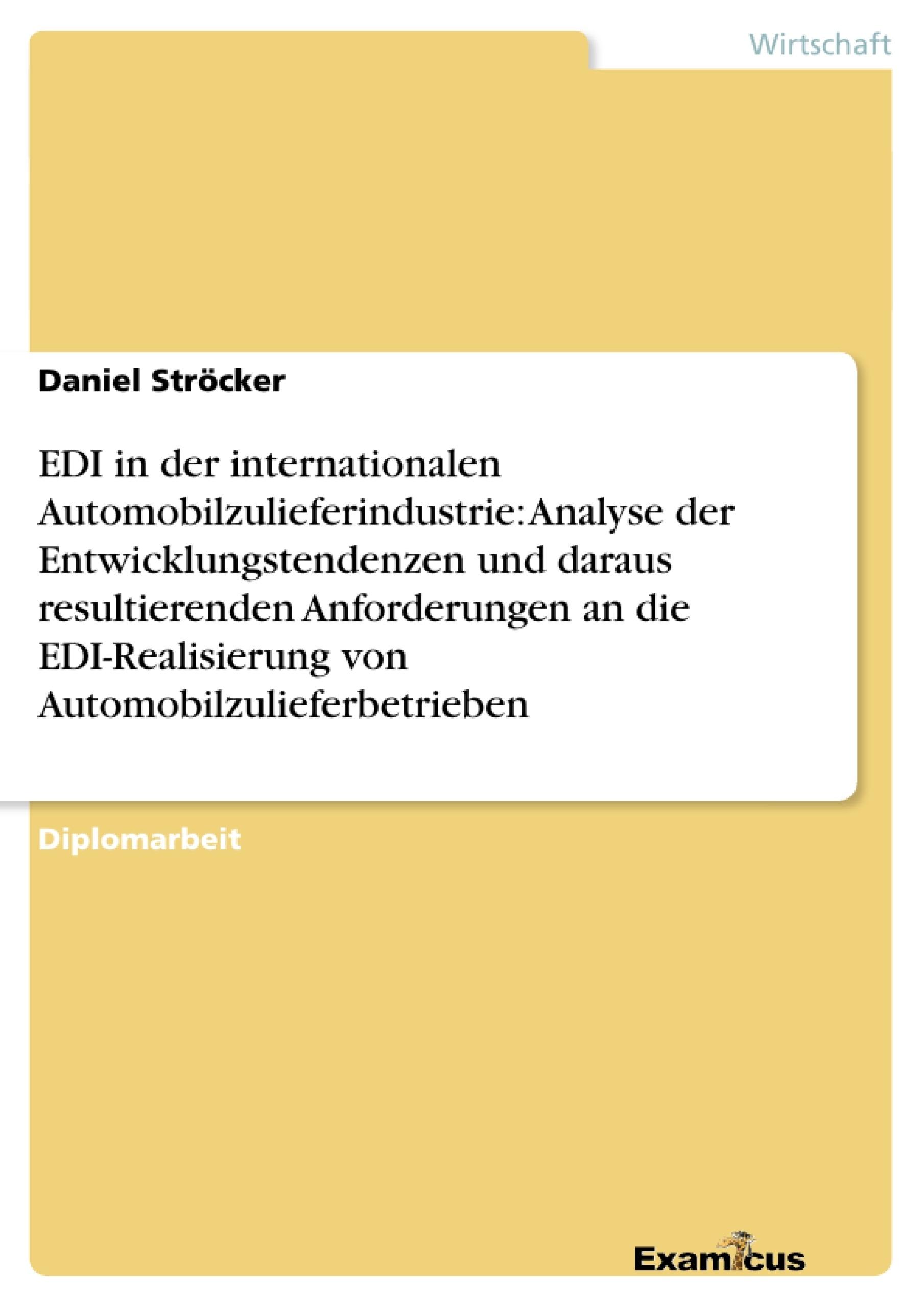 Titel: EDI in der internationalen Automobilzulieferindustrie: Analyse der Entwicklungstendenzen und daraus resultierenden Anforderungen an die EDI-Realisierung von Automobilzulieferbetrieben