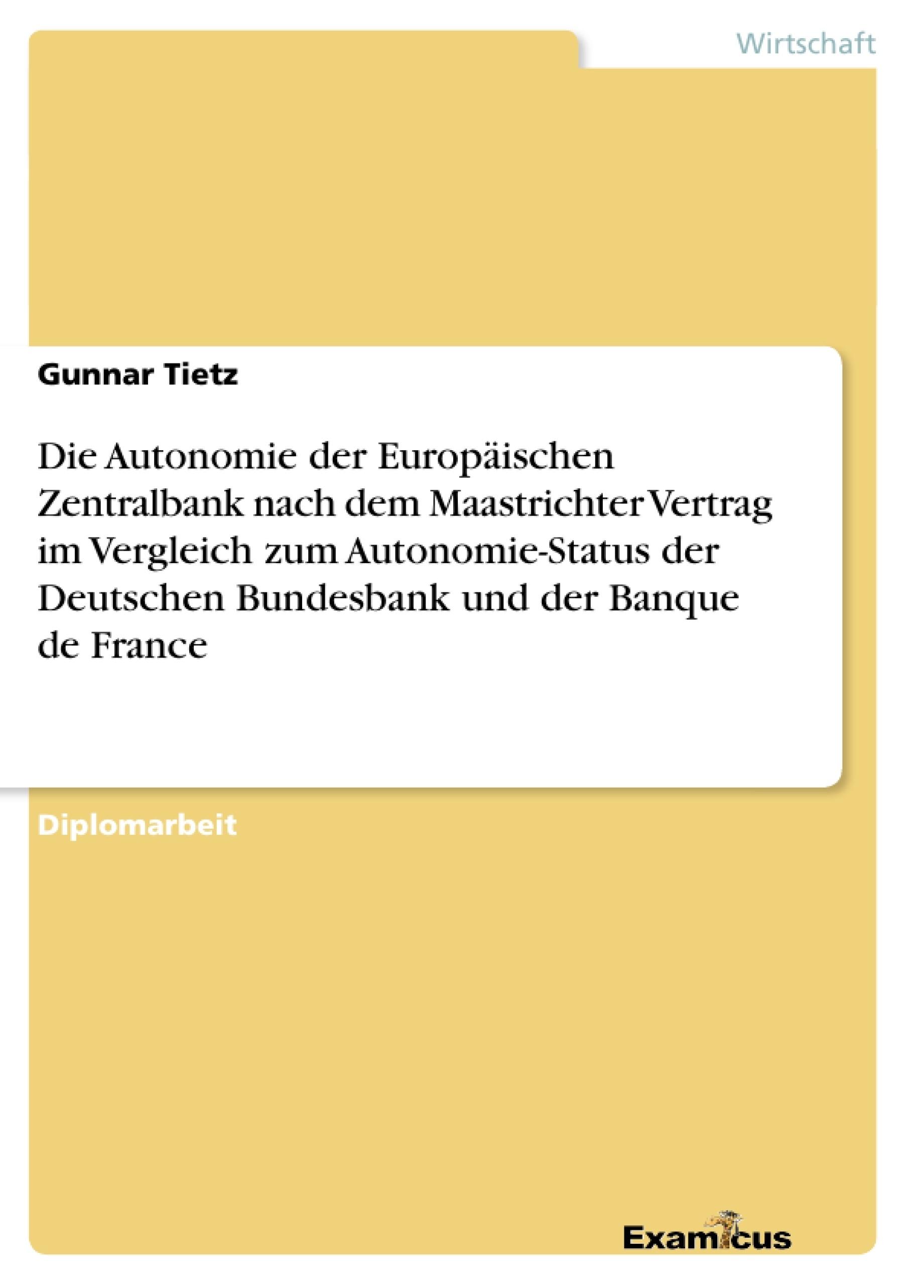 Titel: Die Autonomie der Europäischen Zentralbank nach dem Maastrichter Vertrag im Vergleich zum Autonomie-Status der Deutschen Bundesbank und der Banque de France