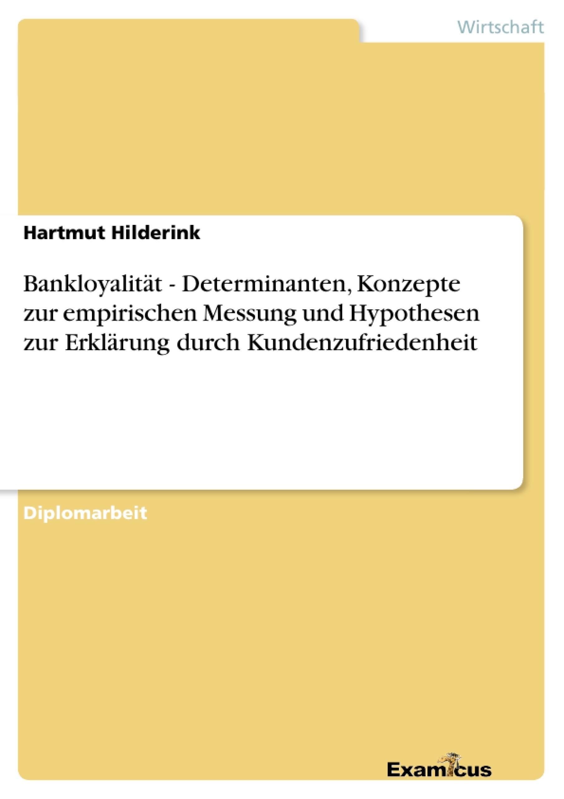 Titel: Bankloyalität - Determinanten, Konzepte zur empirischen Messung und Hypothesen zur Erklärung durch Kundenzufriedenheit