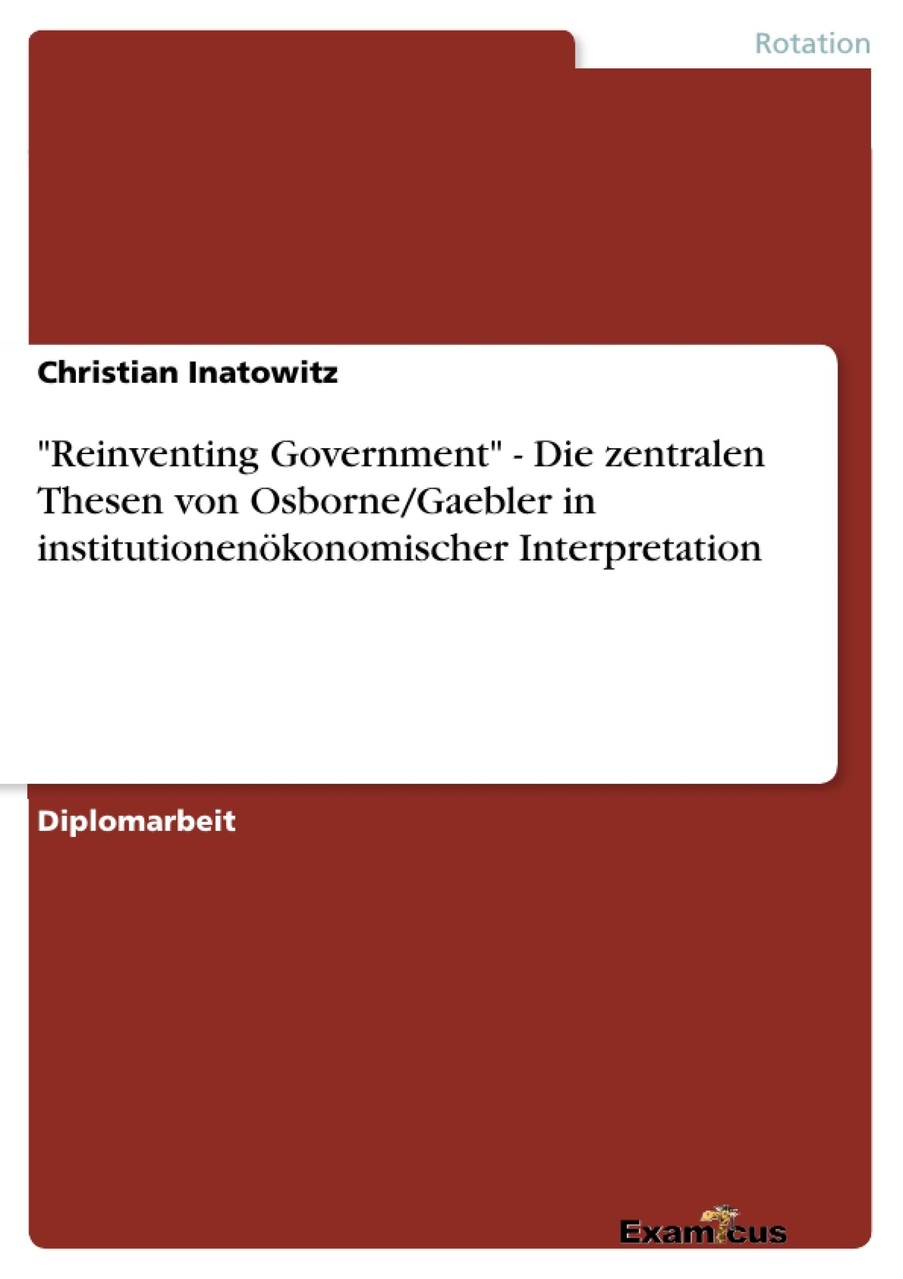 """Titel: """"Reinventing Government"""" - Die zentralen Thesen von Osborne/Gaebler in institutionenökonomischer Interpretation"""