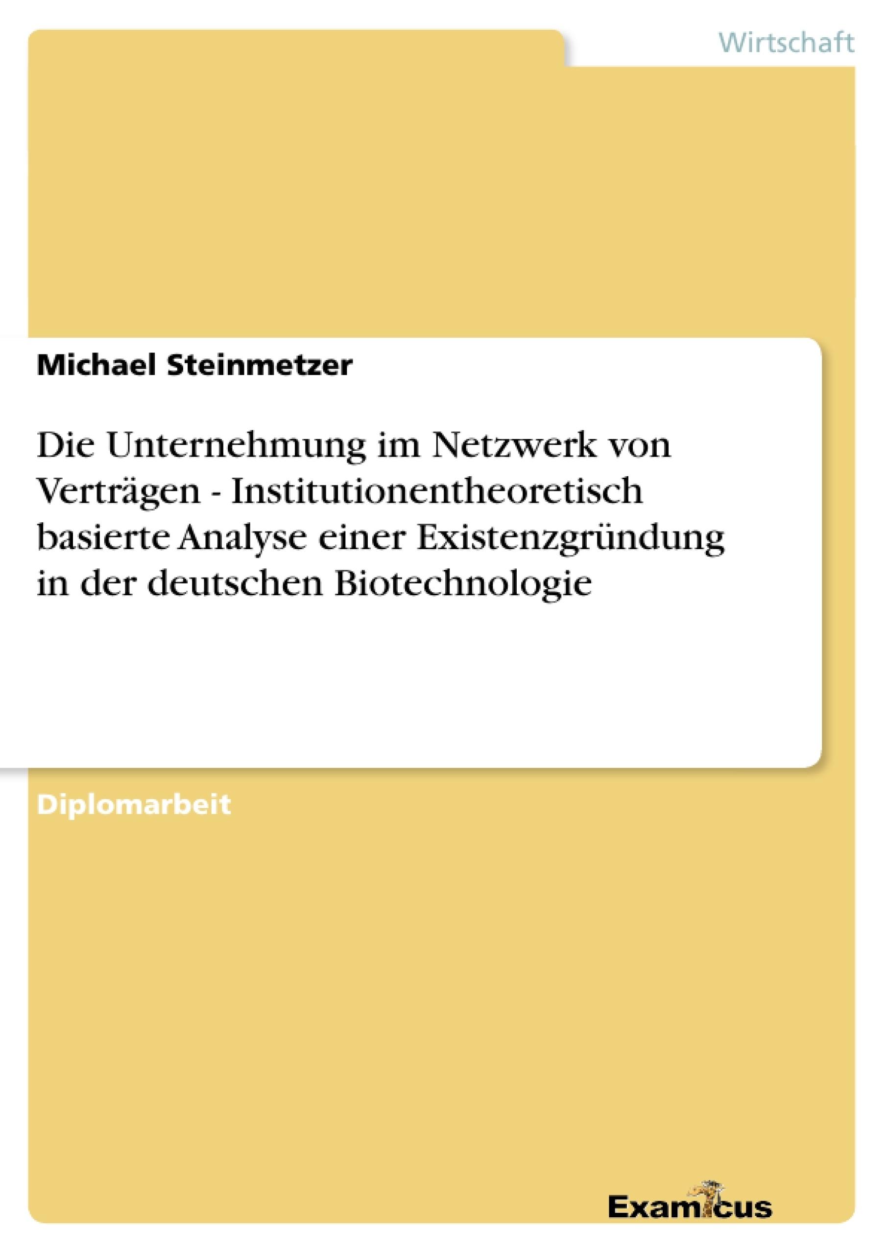 Titel: Die Unternehmung im Netzwerk von Verträgen - Institutionentheoretisch basierte Analyse einer Existenzgründung in der deutschen Biotechnologie