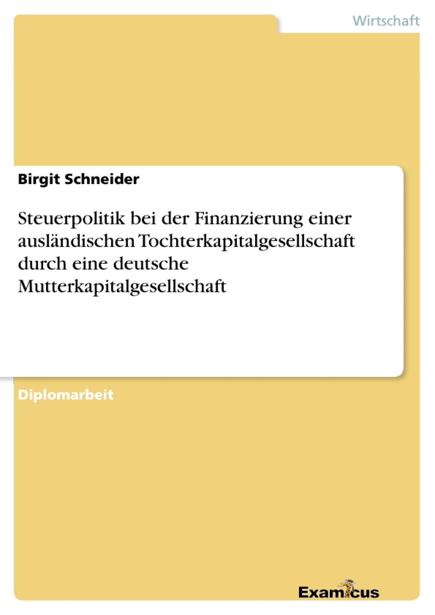 Titel: Steuerpolitik bei der Finanzierung einer ausländischen Tochterkapitalgesellschaft durch eine deutsche Mutterkapitalgesellschaft