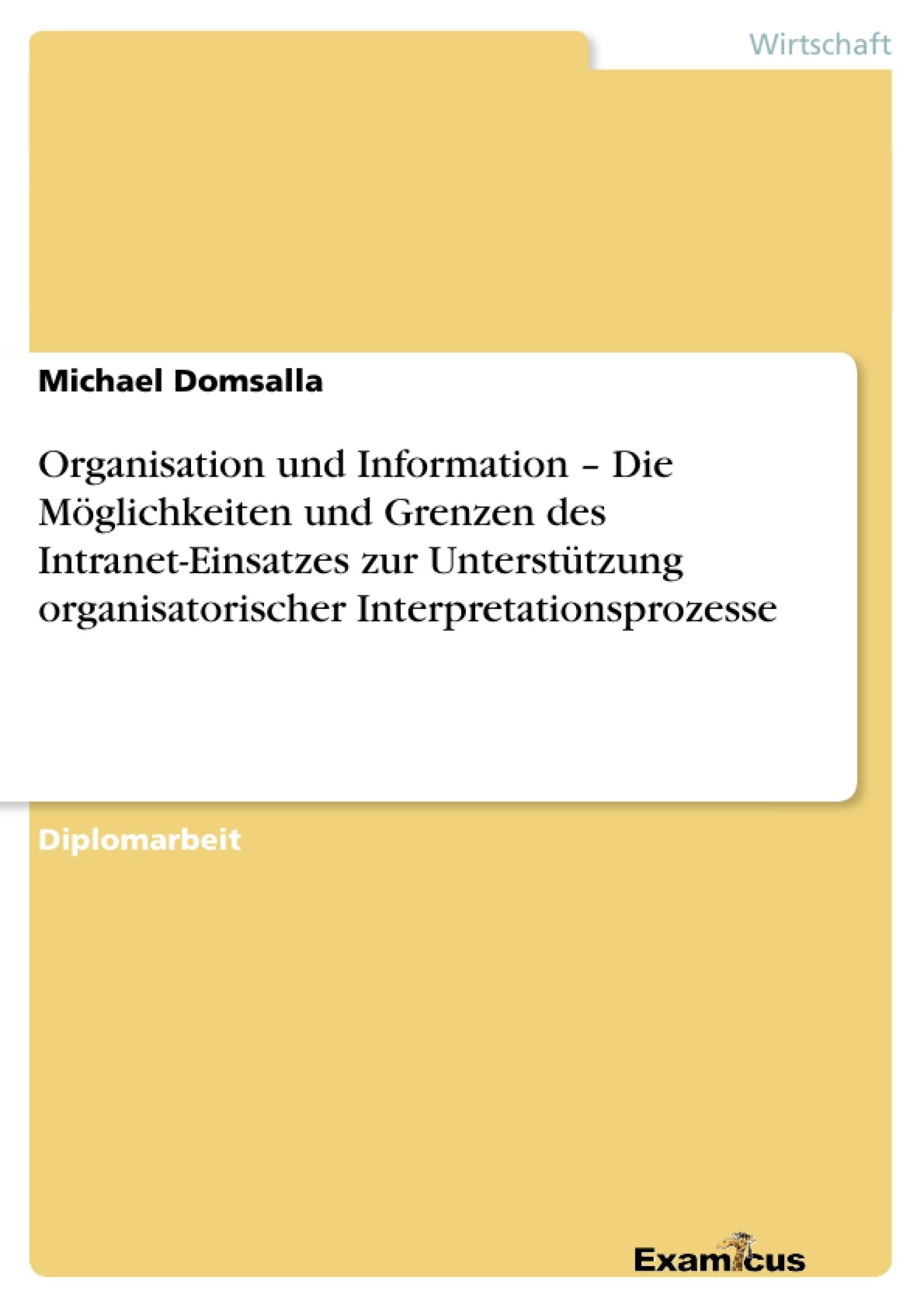 Titel: Organisation und Information – Die Möglichkeiten und Grenzen des Intranet-Einsatzes zur Unterstützung organisatorischer Interpretationsprozesse