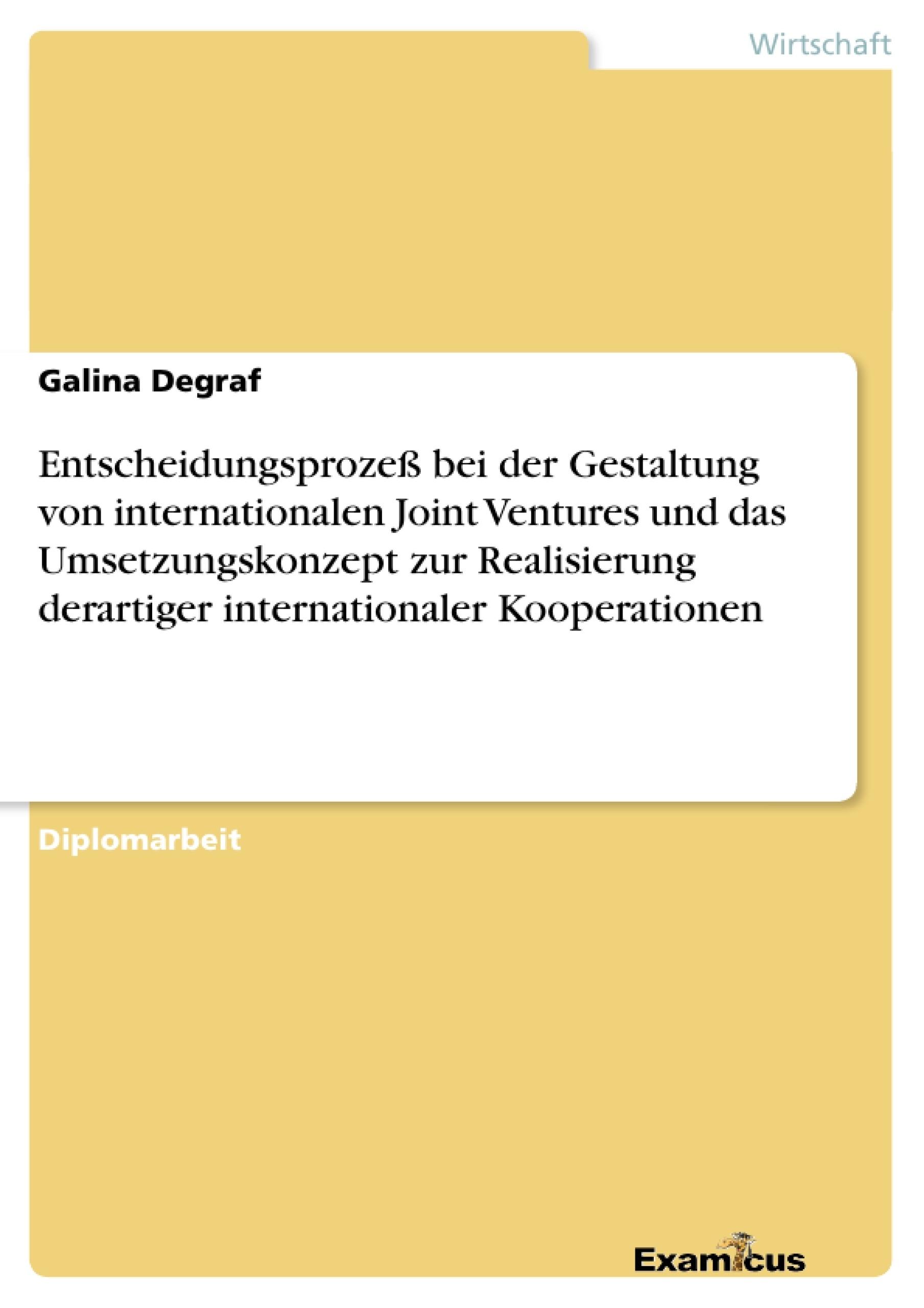Titel: Entscheidungsprozeß bei der Gestaltung von internationalen Joint Ventures und das Umsetzungskonzept zur Realisierung derartiger internationaler Kooperationen