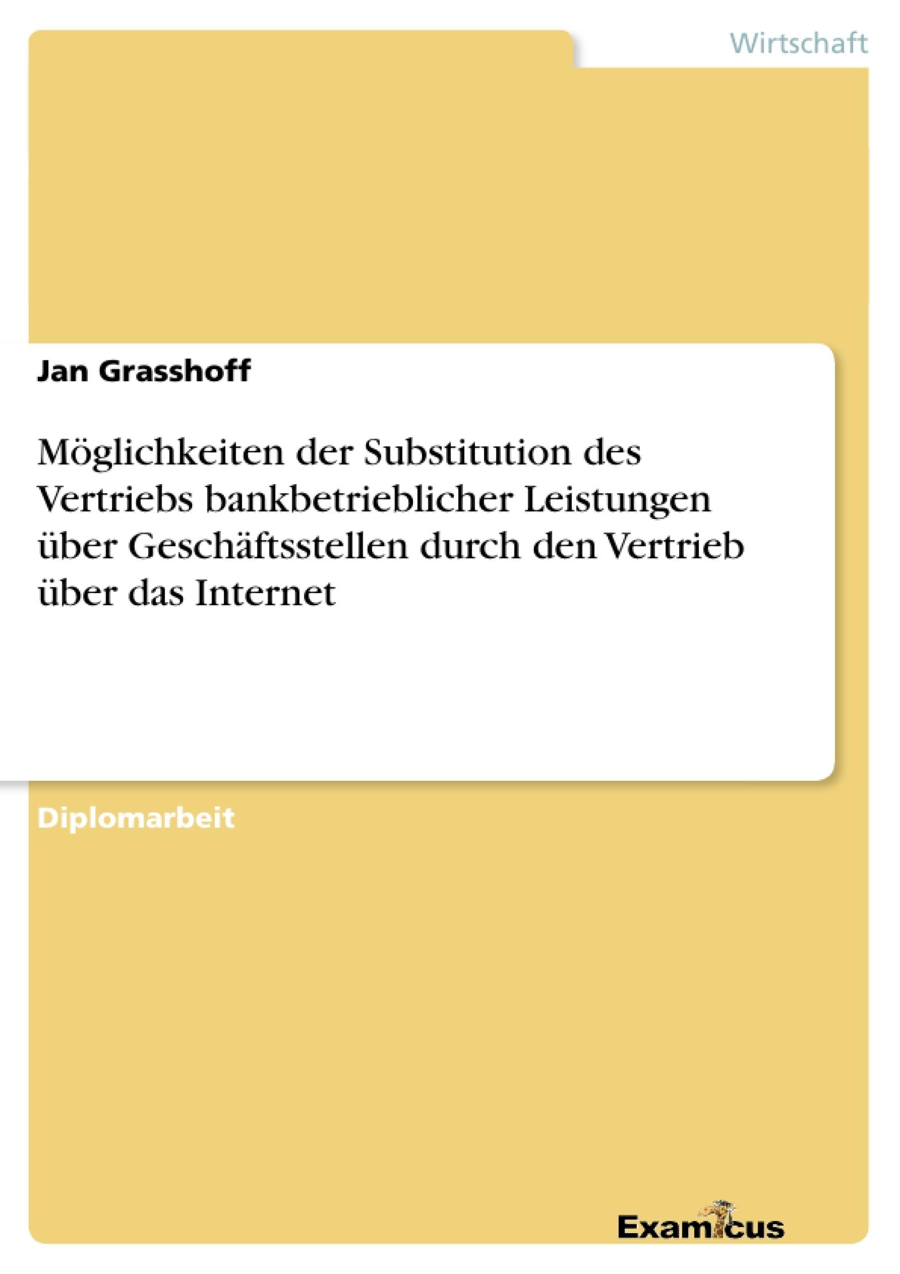 Titel: Möglichkeiten der Substitution des Vertriebs bankbetrieblicher Leistungen über Geschäftsstellen durch den Vertrieb über das Internet