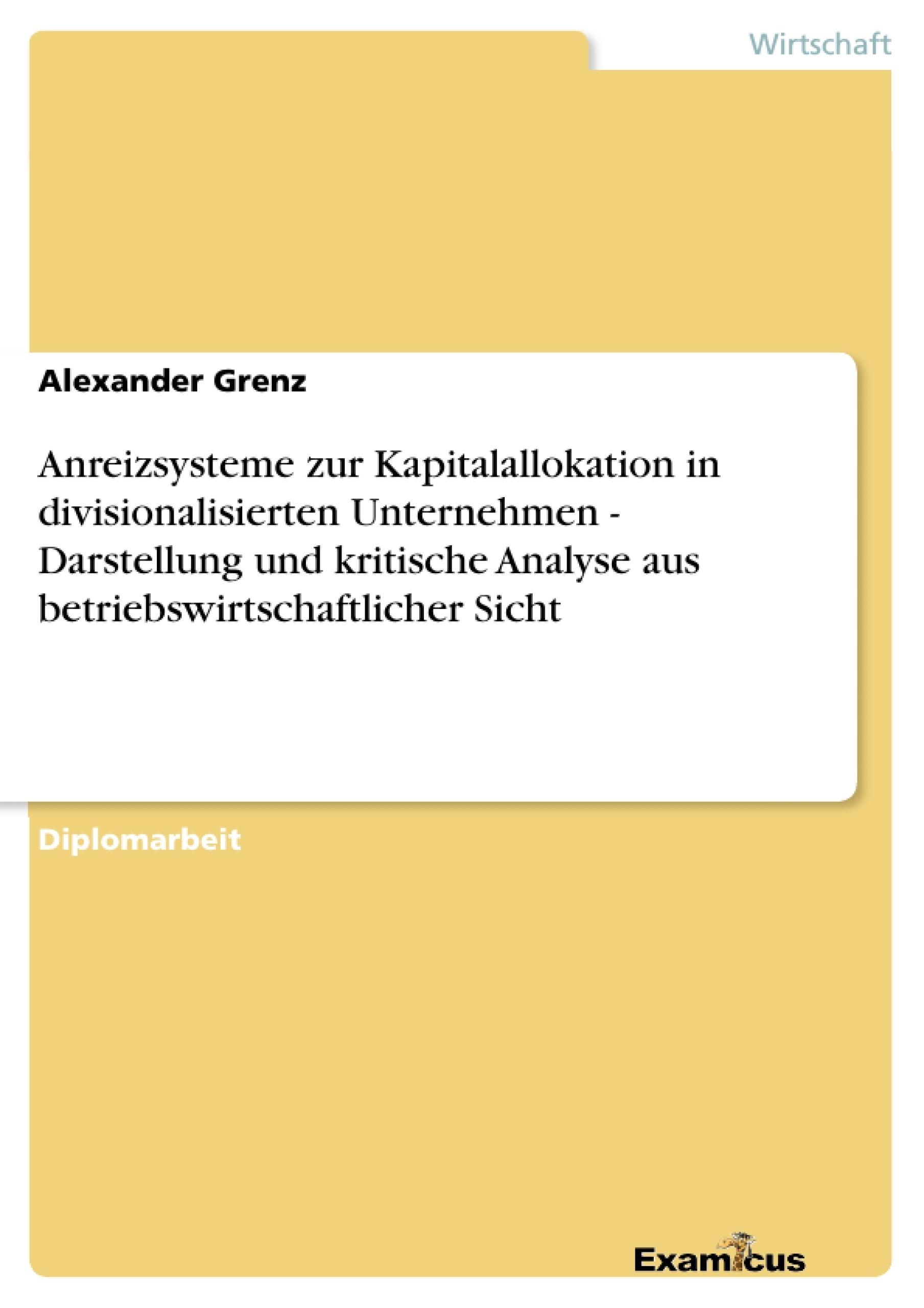 Titel: Anreizsysteme zur Kapitalallokation in divisionalisierten Unternehmen - Darstellung und kritische Analyse aus betriebswirtschaftlicher Sicht