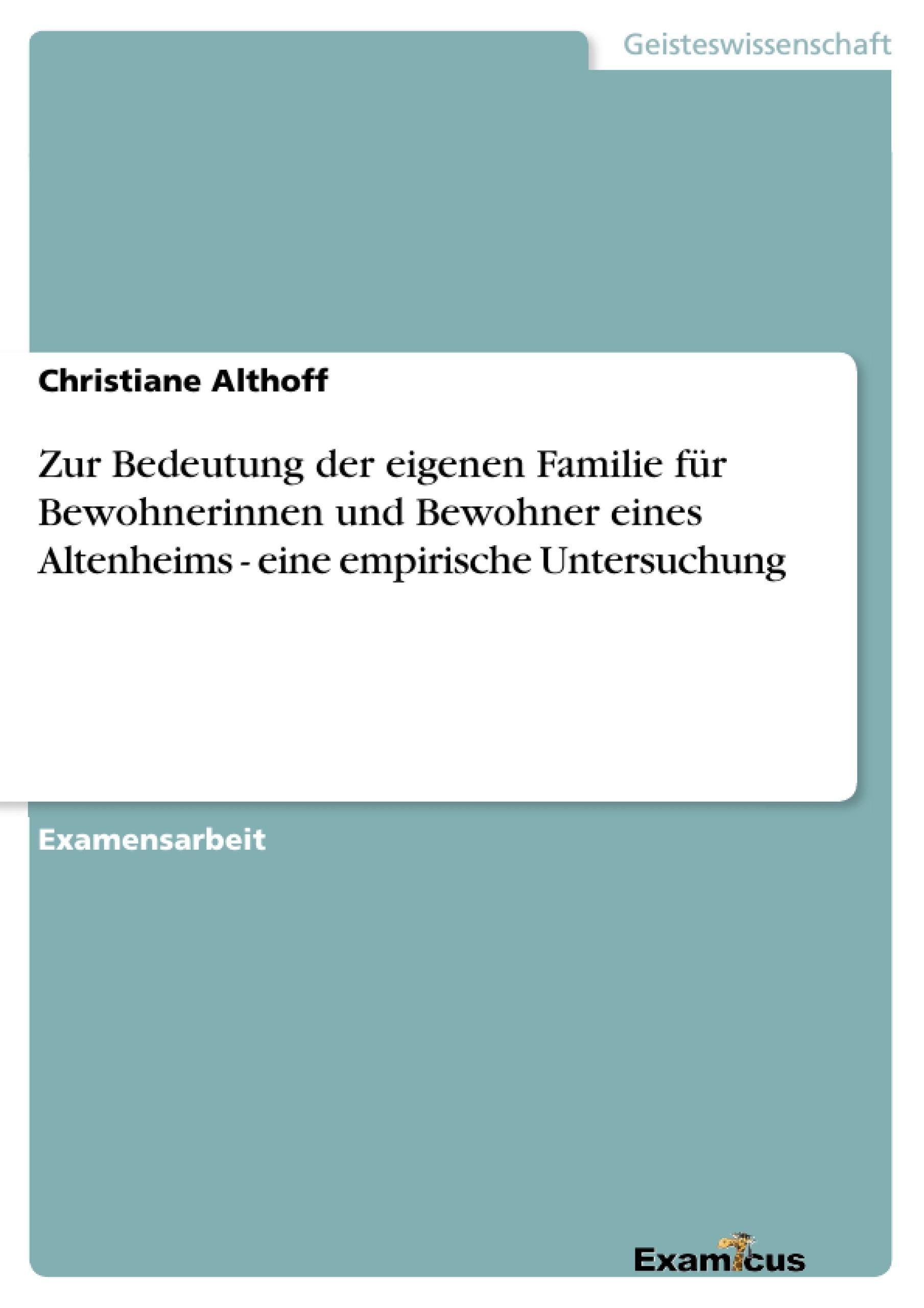 Titel: Zur Bedeutung der eigenen Familie für Bewohnerinnen und Bewohner eines Altenheims - eine empirische Untersuchung