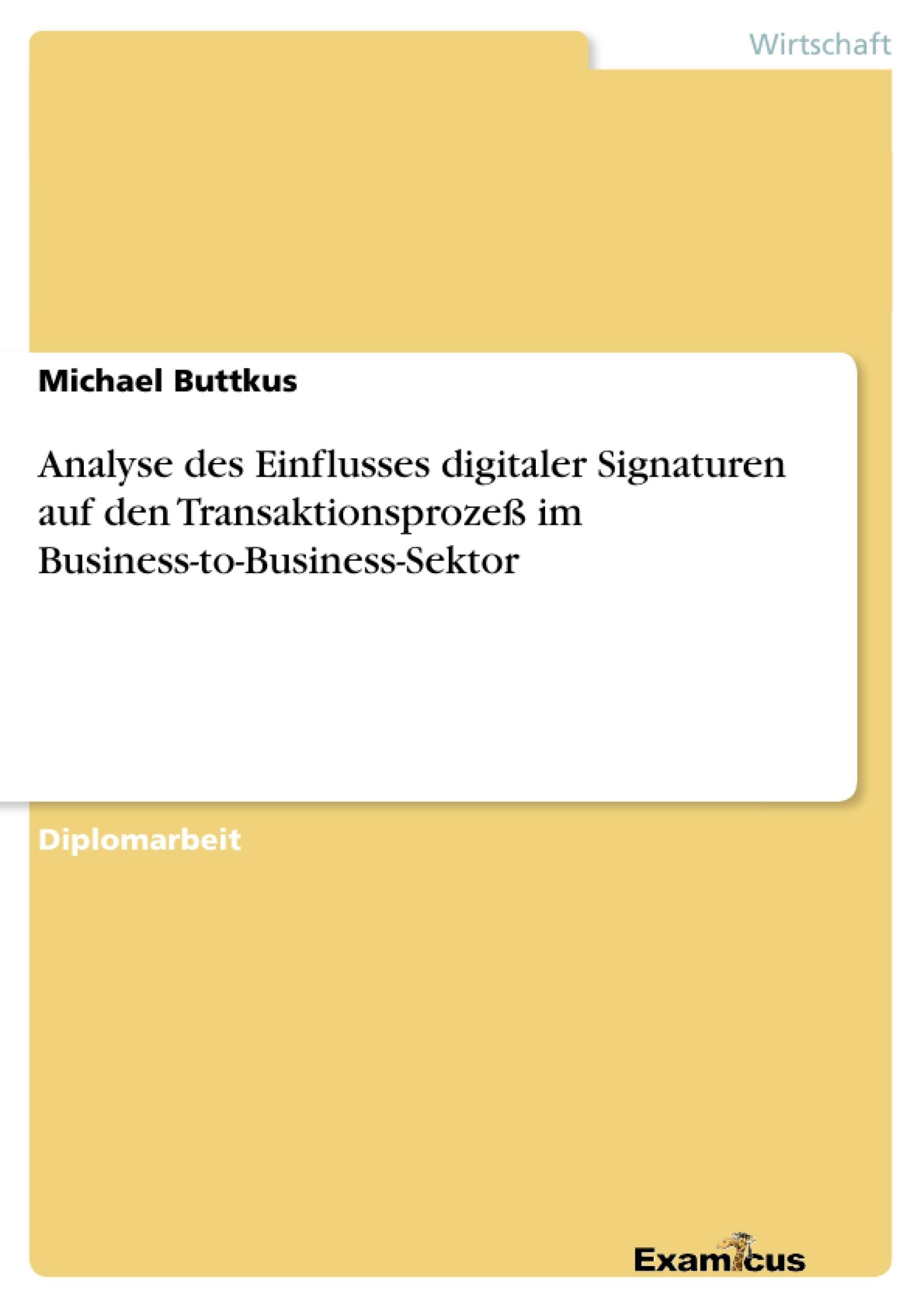 Titel: Analyse des Einflusses digitaler Signaturen auf den Transaktionsprozeß im Business-to-Business-Sektor