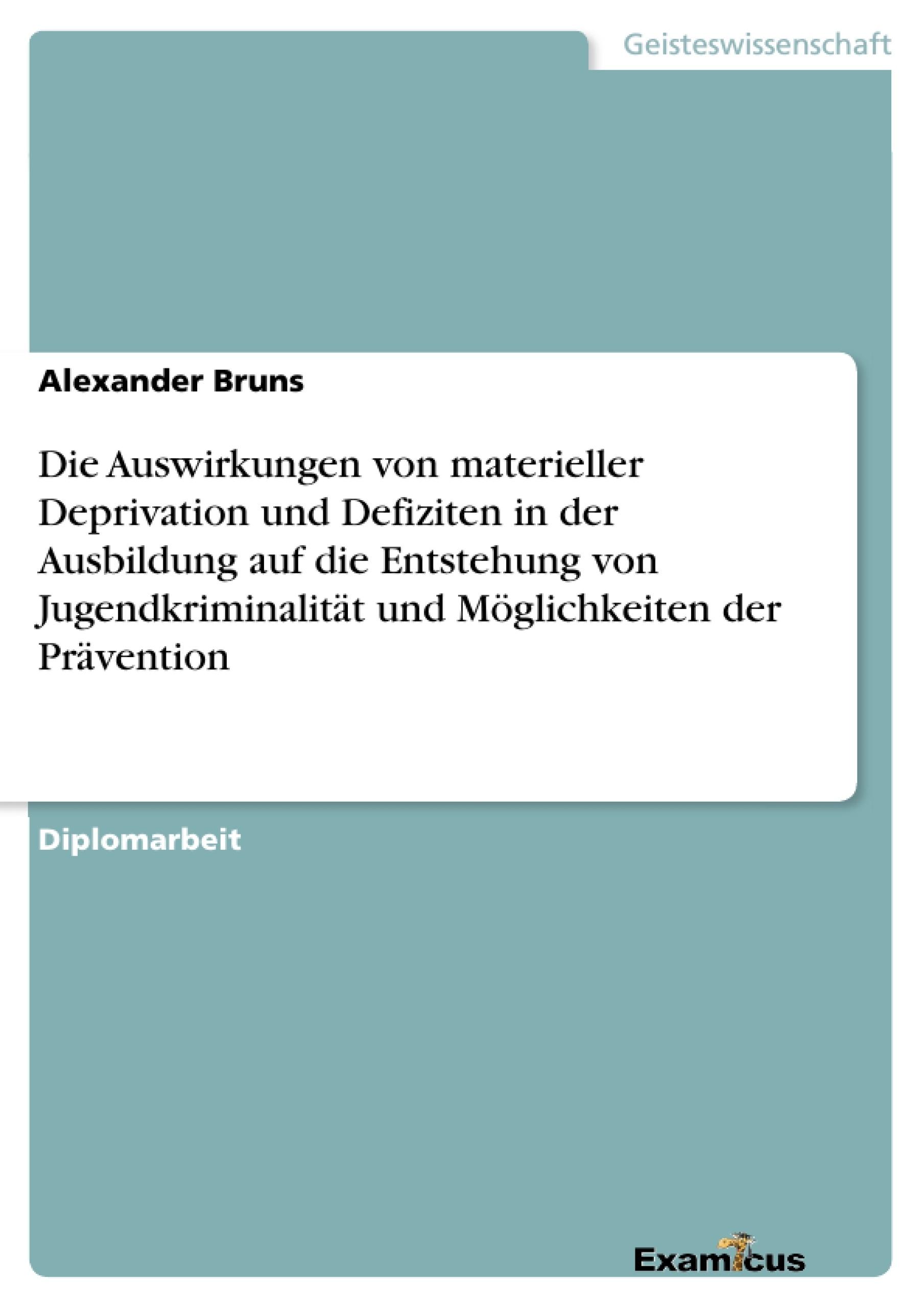Titel: Die Auswirkungen von materieller Deprivation und Defiziten in der Ausbildung auf die Entstehung von Jugendkriminalität und Möglichkeiten der Prävention