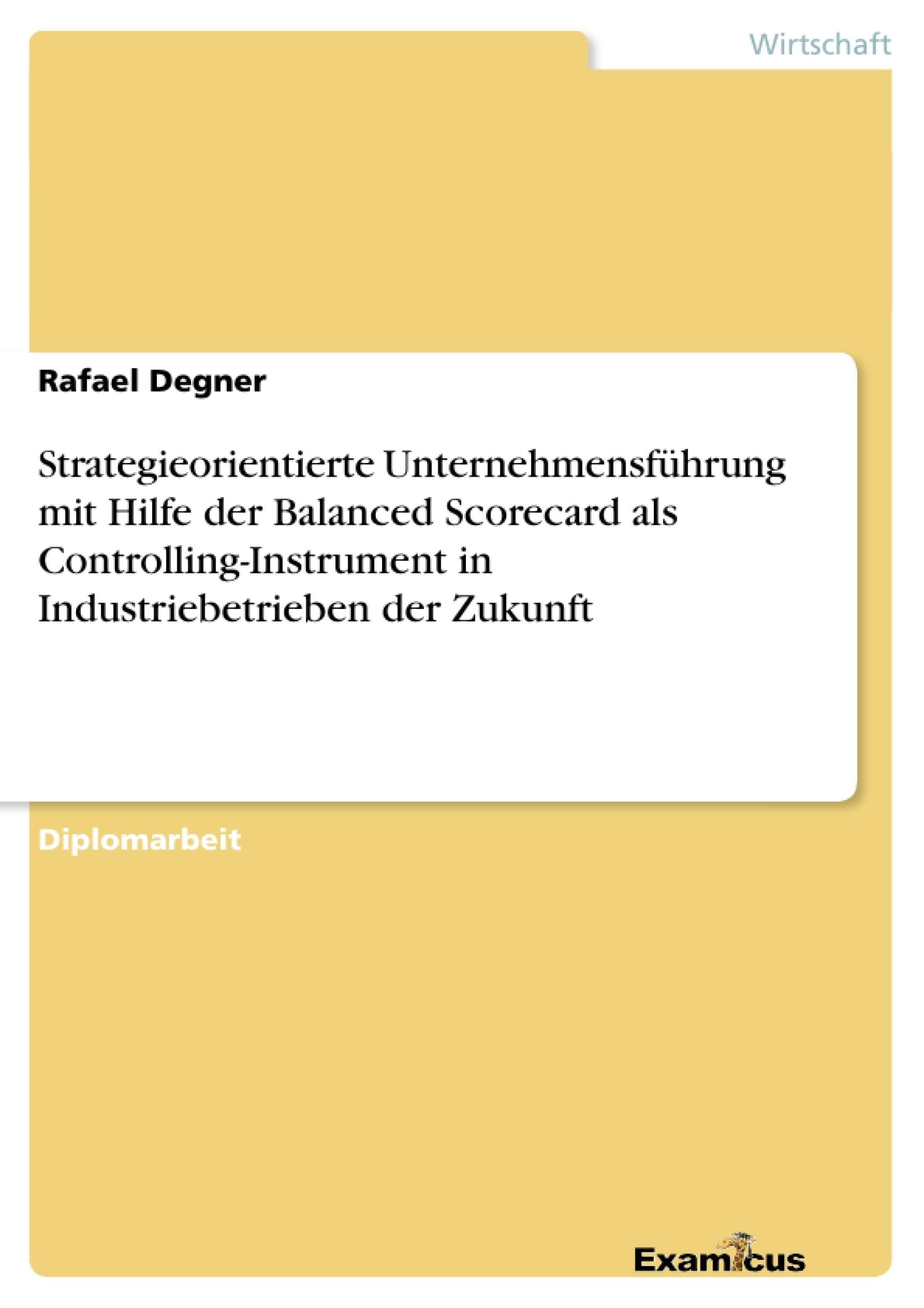 Titel: Strategieorientierte Unternehmensführung mit Hilfe der Balanced Scorecard als Controlling-Instrument in Industriebetrieben der Zukunft