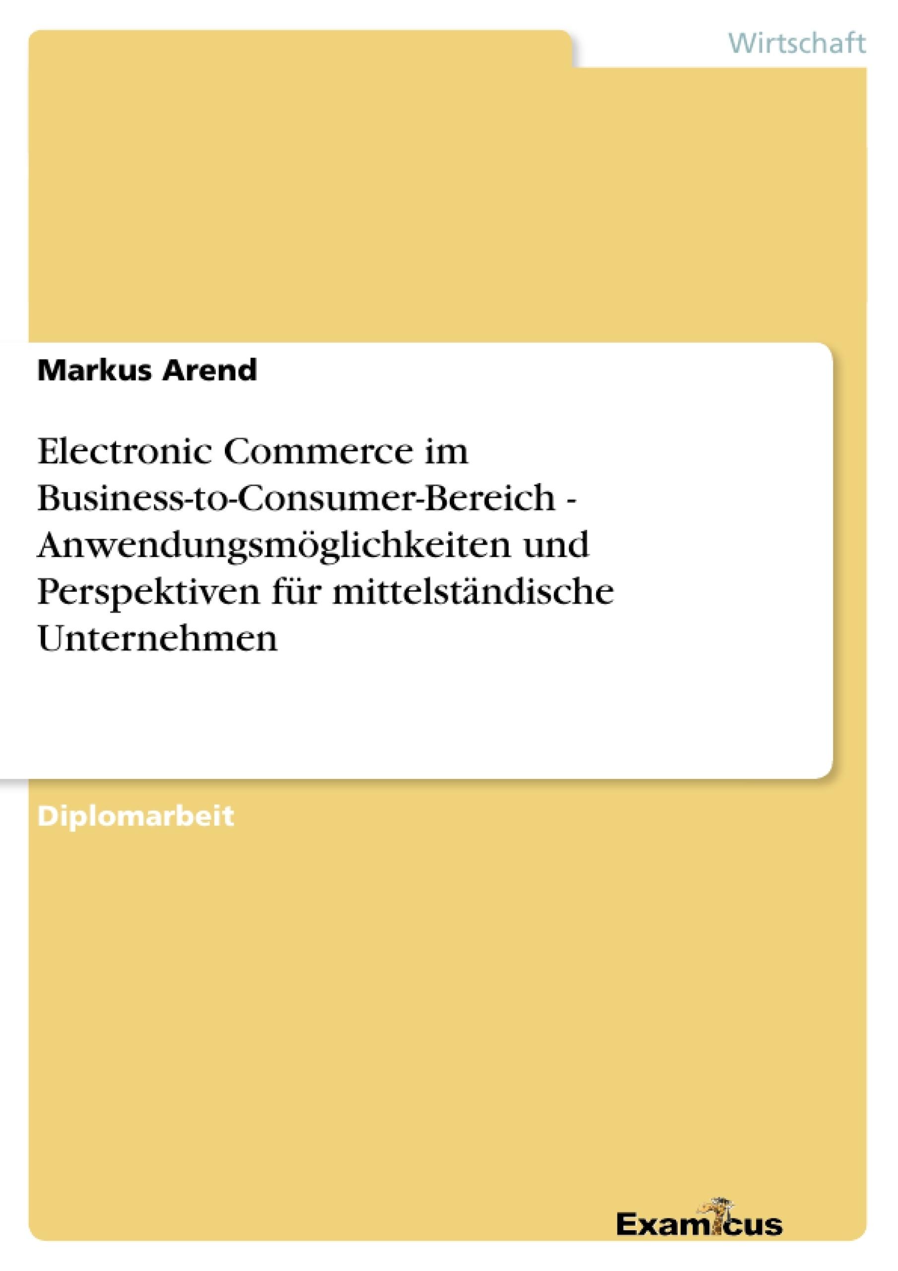 Titel: Electronic Commerce im Business-to-Consumer-Bereich -  Anwendungsmöglichkeiten und Perspektiven für mittelständische Unternehmen