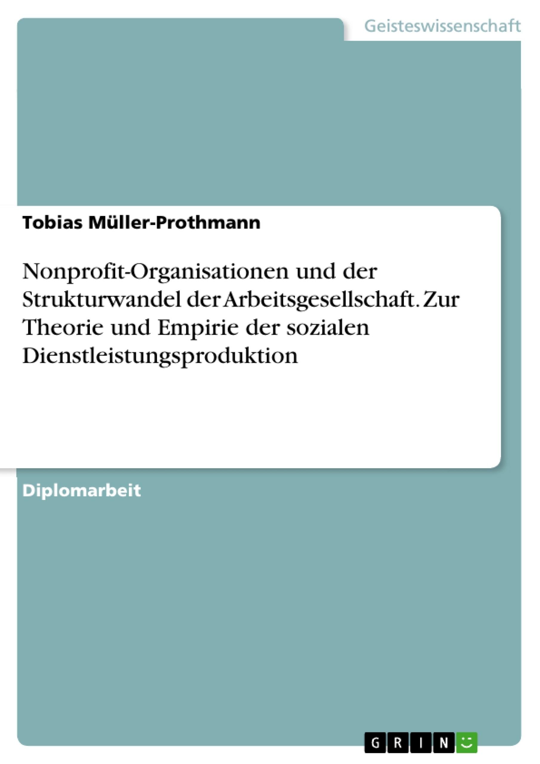 Titel: Nonprofit-Organisationen und der Strukturwandel der Arbeitsgesellschaft. Zur Theorie und Empirie der sozialen Dienstleistungsproduktion