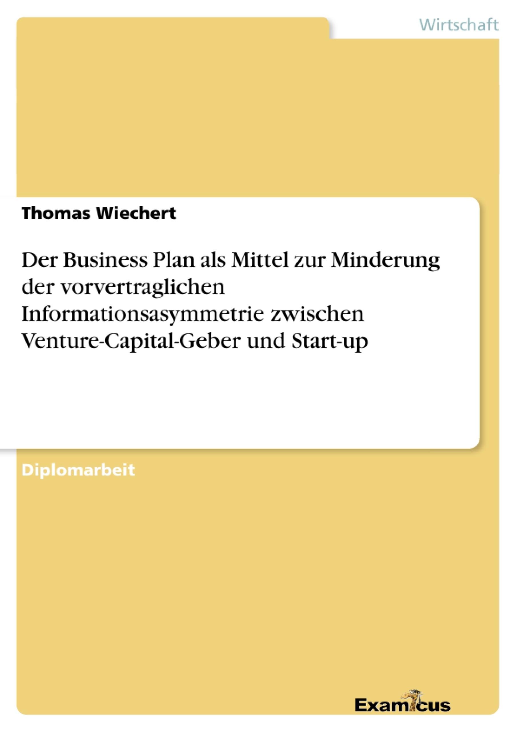 Titel: Der Business Plan als Mittel zur Minderung der vorvertraglichen Informationsasymmetrie zwischen Venture-Capital-Geber und Start-up