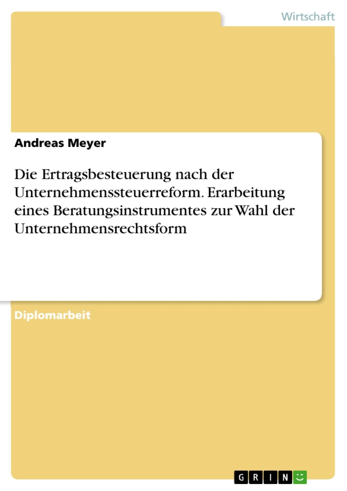 Titel: Die Ertragsbesteuerung nach der Unternehmenssteuerreform. Erarbeitung eines Beratungsinstrumentes zur Wahl der Unternehmensrechtsform
