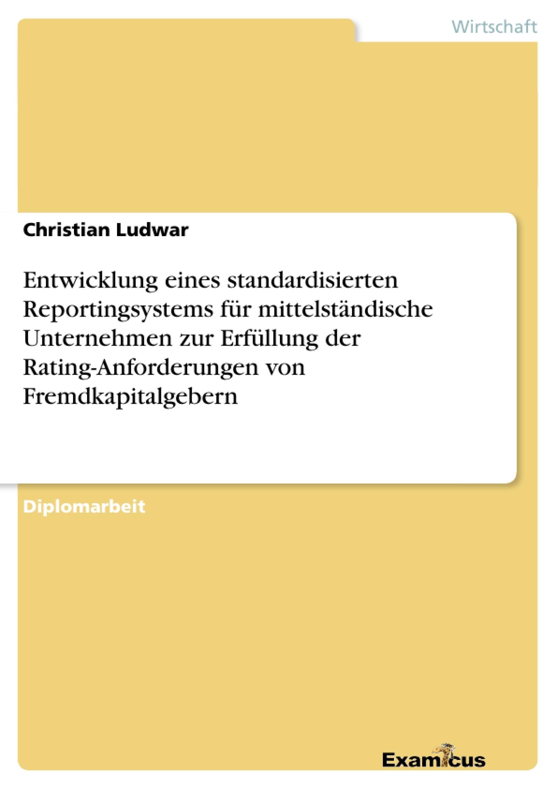 Titel: Entwicklung eines standardisierten Reportingsystems für mittelständische Unternehmen zur Erfüllung der Rating-Anforderungen von Fremdkapitalgebern