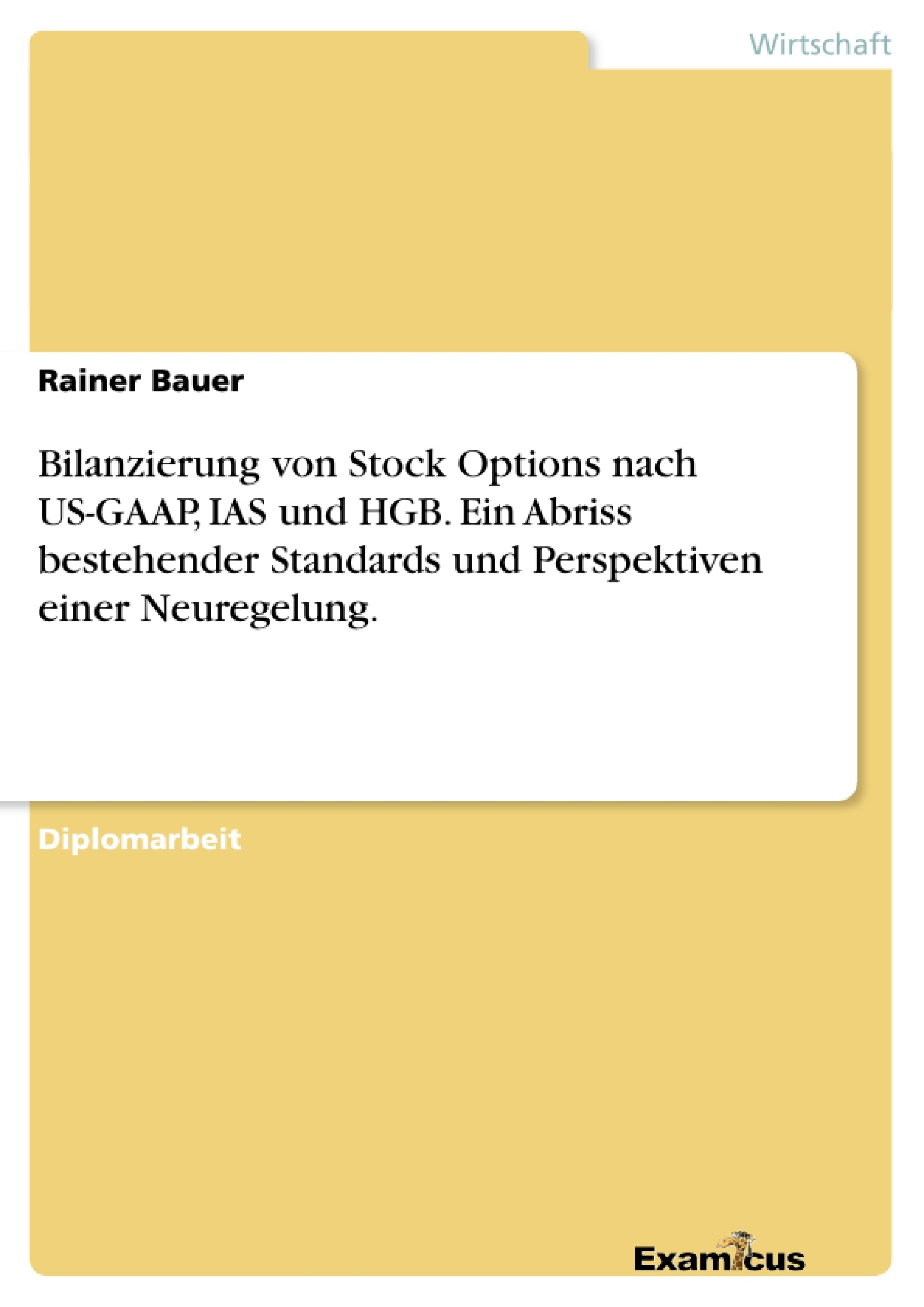 Titel: Bilanzierung von Stock Options nach US-GAAP, IAS und HGB. Ein Abriss bestehender Standards und Perspektiven einer Neuregelung.