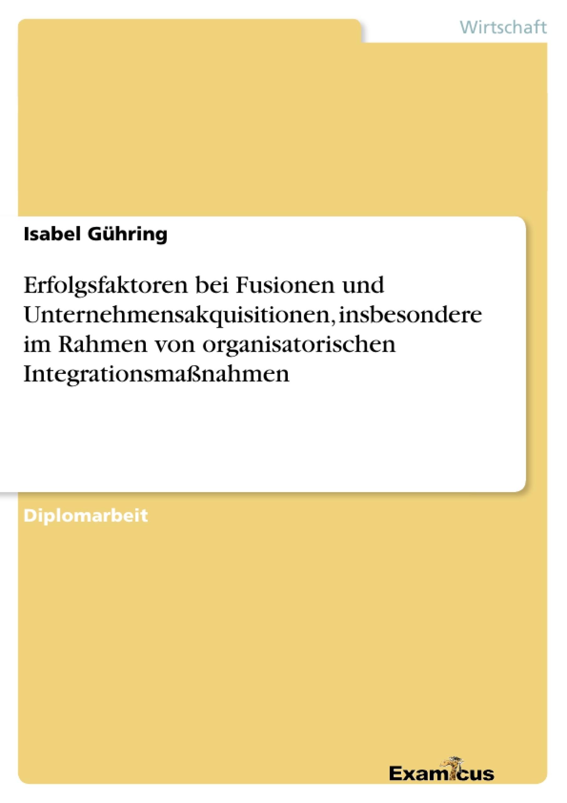 Titel: Erfolgsfaktoren bei Fusionen und Unternehmensakquisitionen, insbesondere im Rahmen von organisatorischen Integrationsmaßnahmen