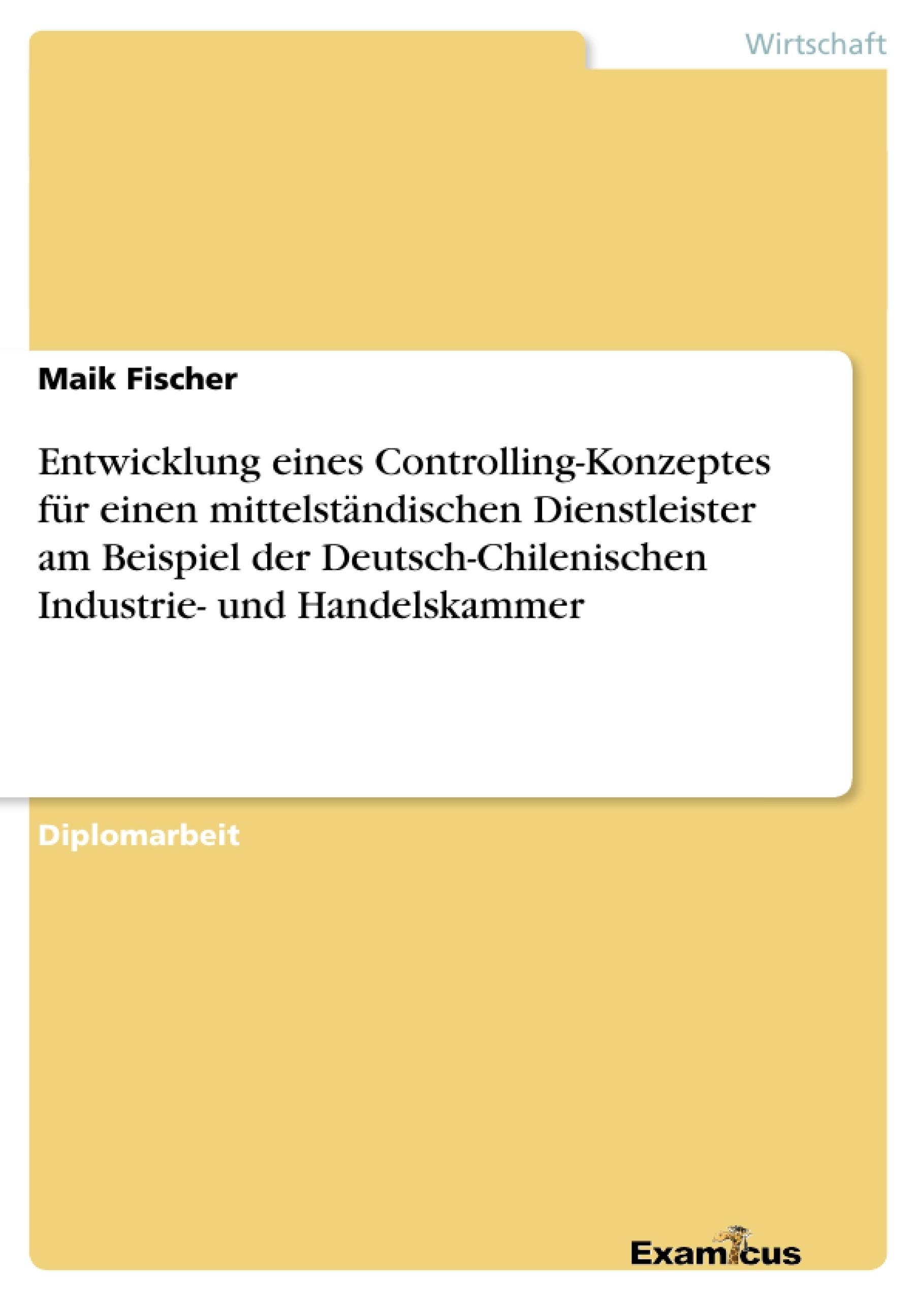 Titel: Entwicklung eines Controlling-Konzeptes für einen mittelständischen Dienstleister am Beispiel der Deutsch-Chilenischen Industrie- und Handelskammer