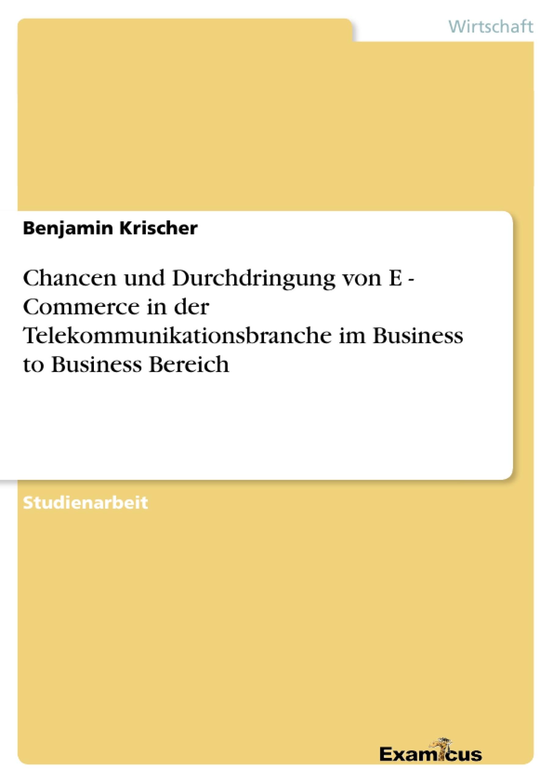 Titel: Chancen und Durchdringung von E - Commerce in derTelekommunikationsbranche im Business to Business Bereich