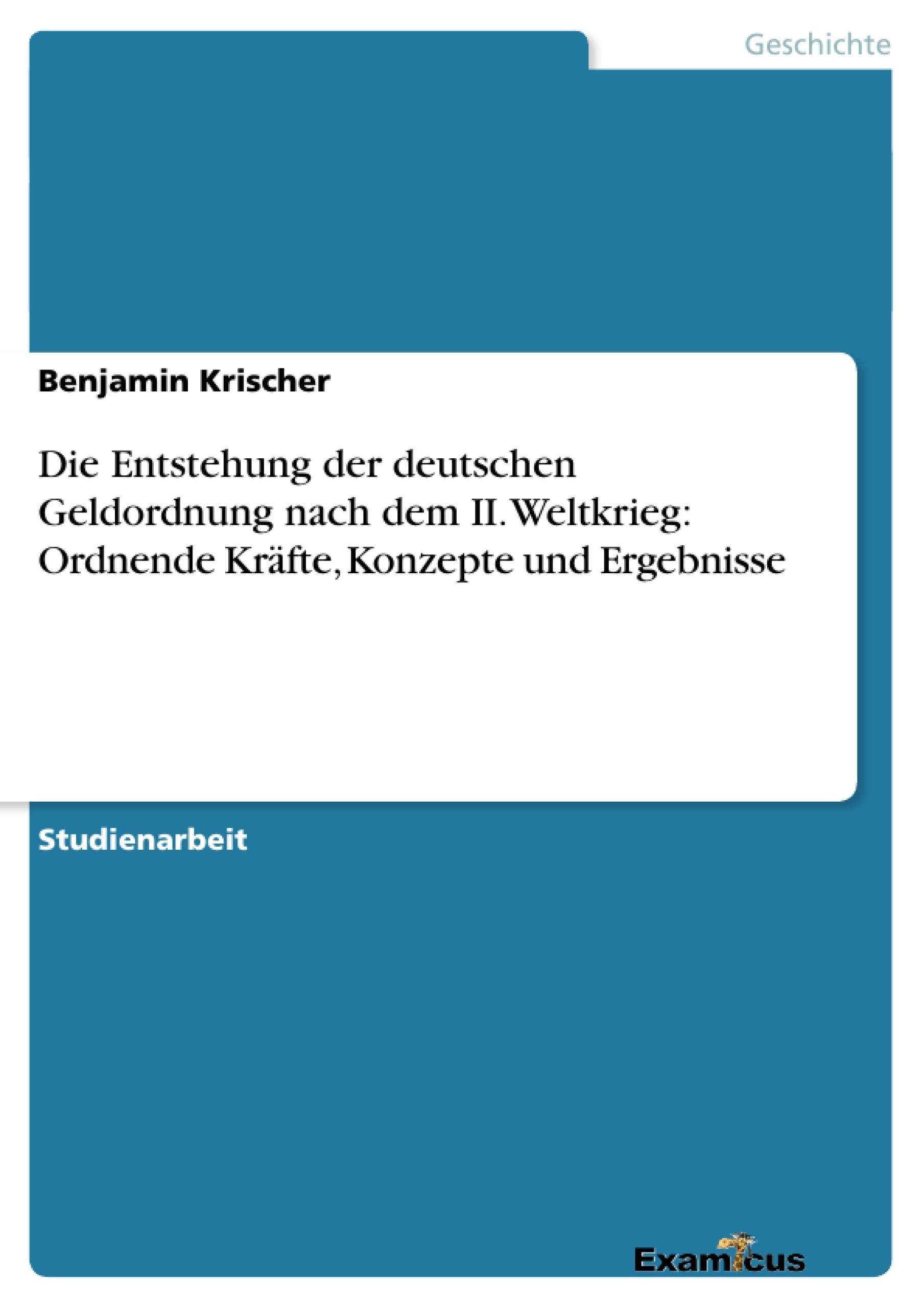 Titel: Die Entstehung der deutschen Geldordnung nach dem II. Weltkrieg: Ordnende Kräfte, Konzepte und Ergebnisse