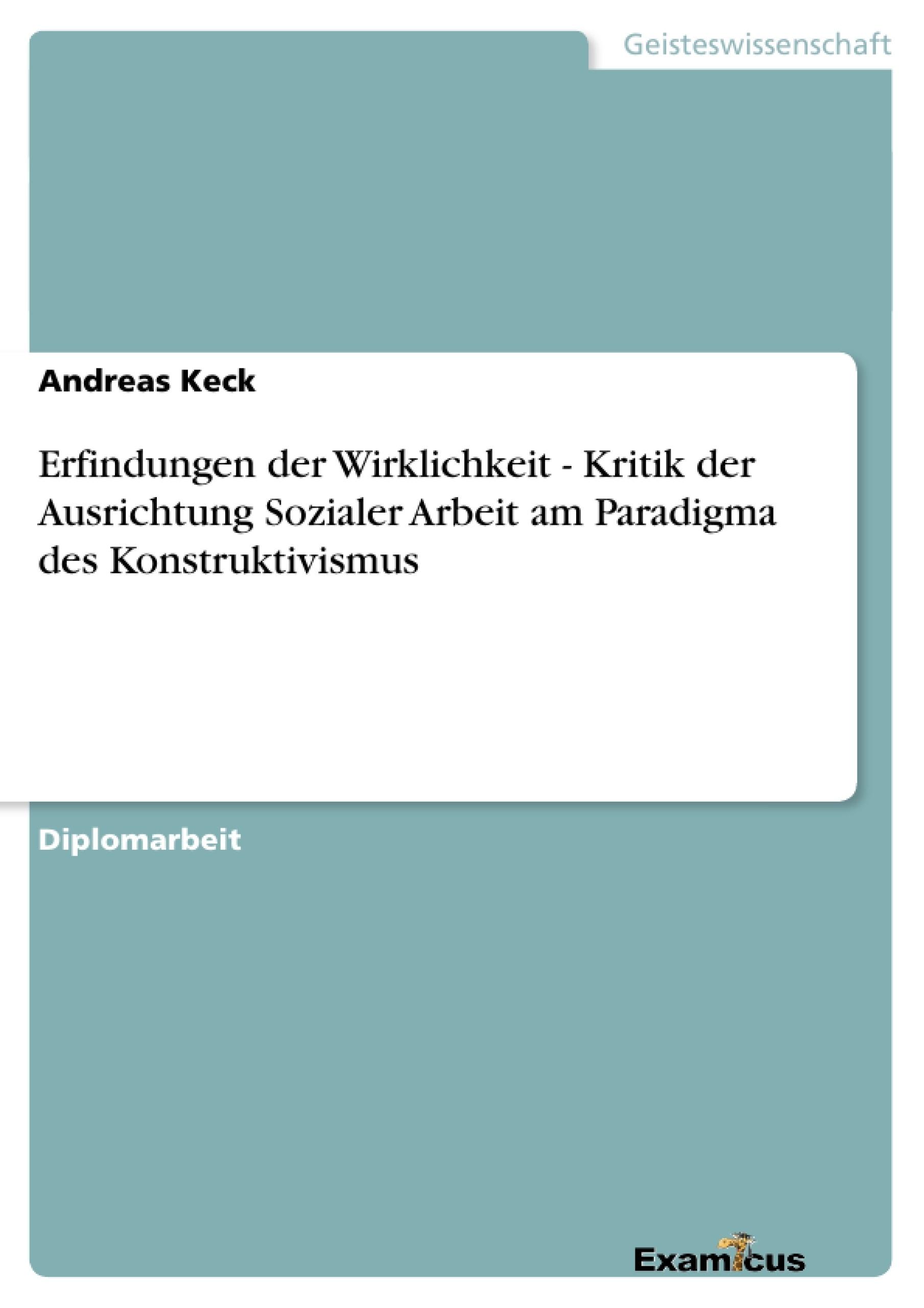 Titel: Erfindungen der Wirklichkeit - Kritik der Ausrichtung Sozialer Arbeit am Paradigma des Konstruktivismus