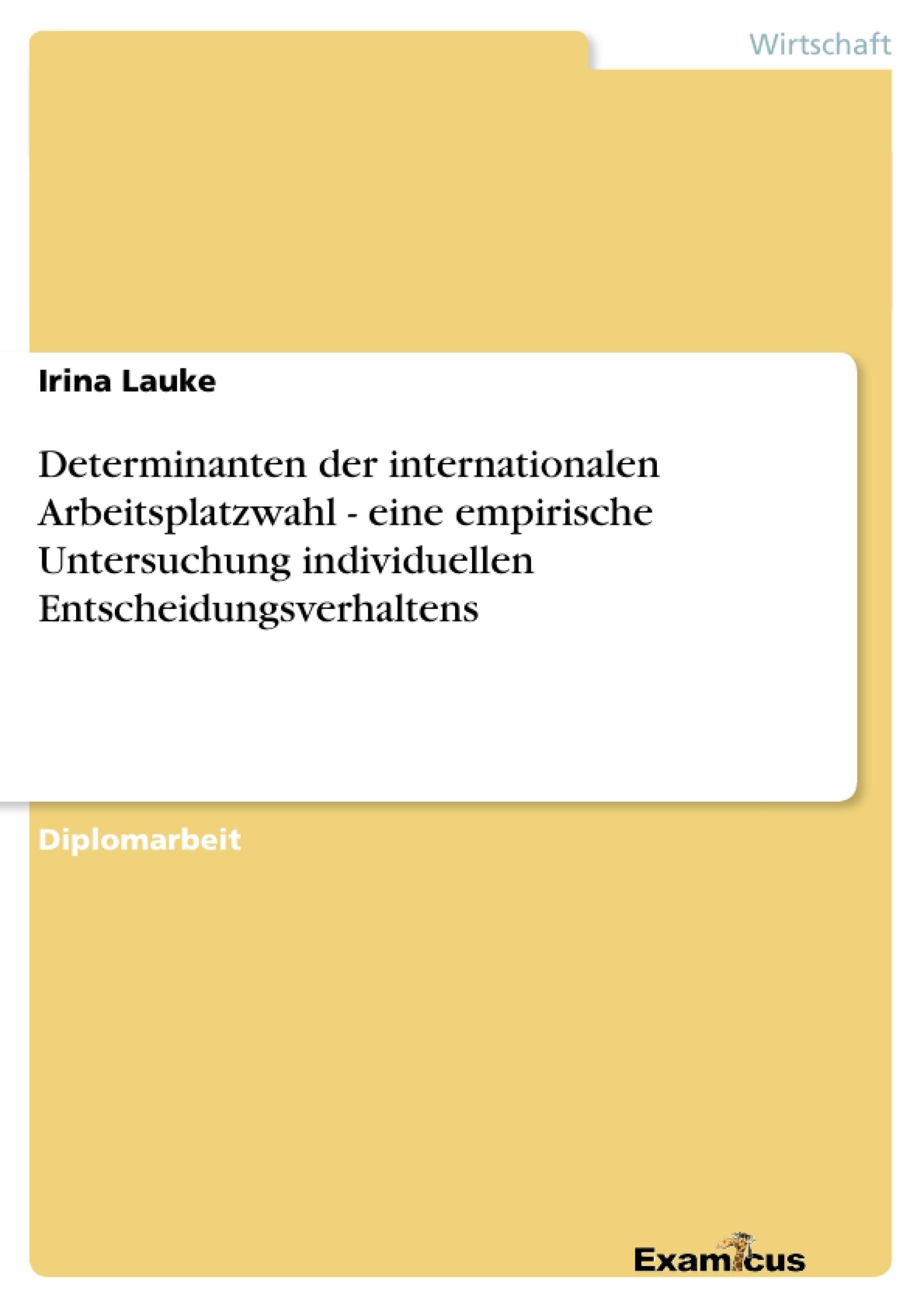 Titel: Determinanten der internationalen Arbeitsplatzwahl - eine empirische Untersuchung individuellen Entscheidungsverhaltens