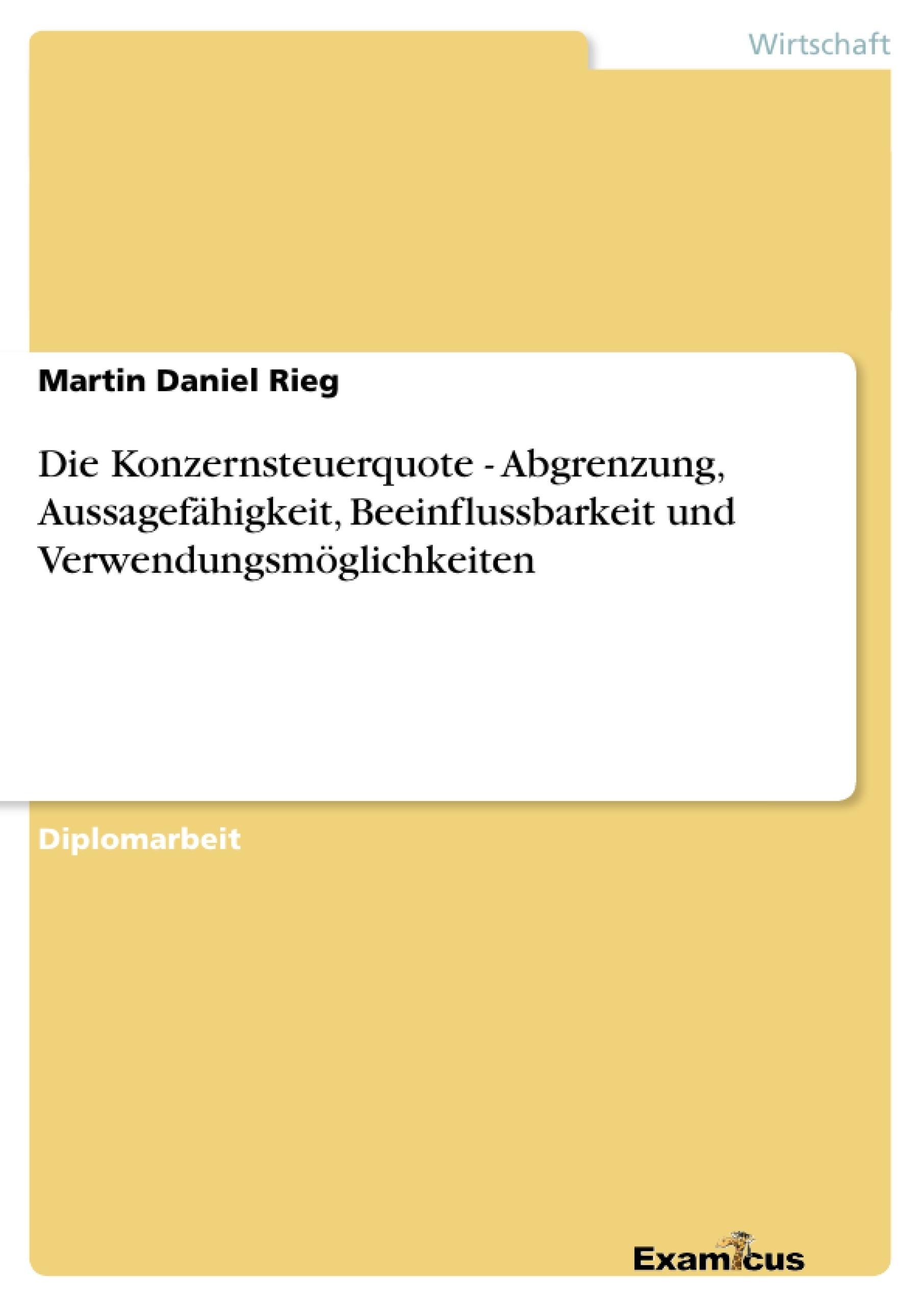 Titel: Die Konzernsteuerquote - Abgrenzung, Aussagefähigkeit, Beeinflussbarkeit und Verwendungsmöglichkeiten