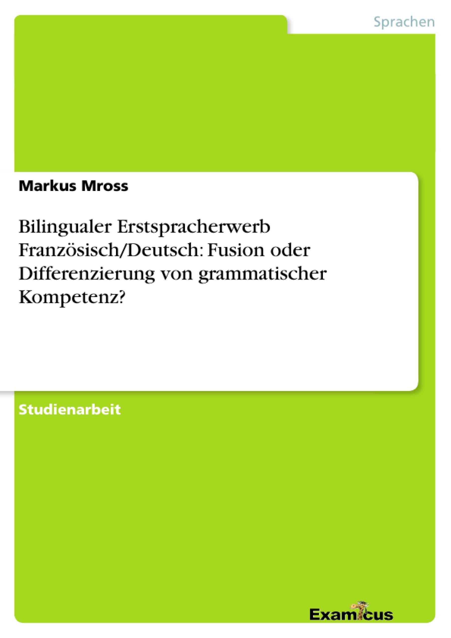 Titel: Bilingualer Erstspracherwerb Französisch/Deutsch: Fusion oder Differenzierung von grammatischer Kompetenz?