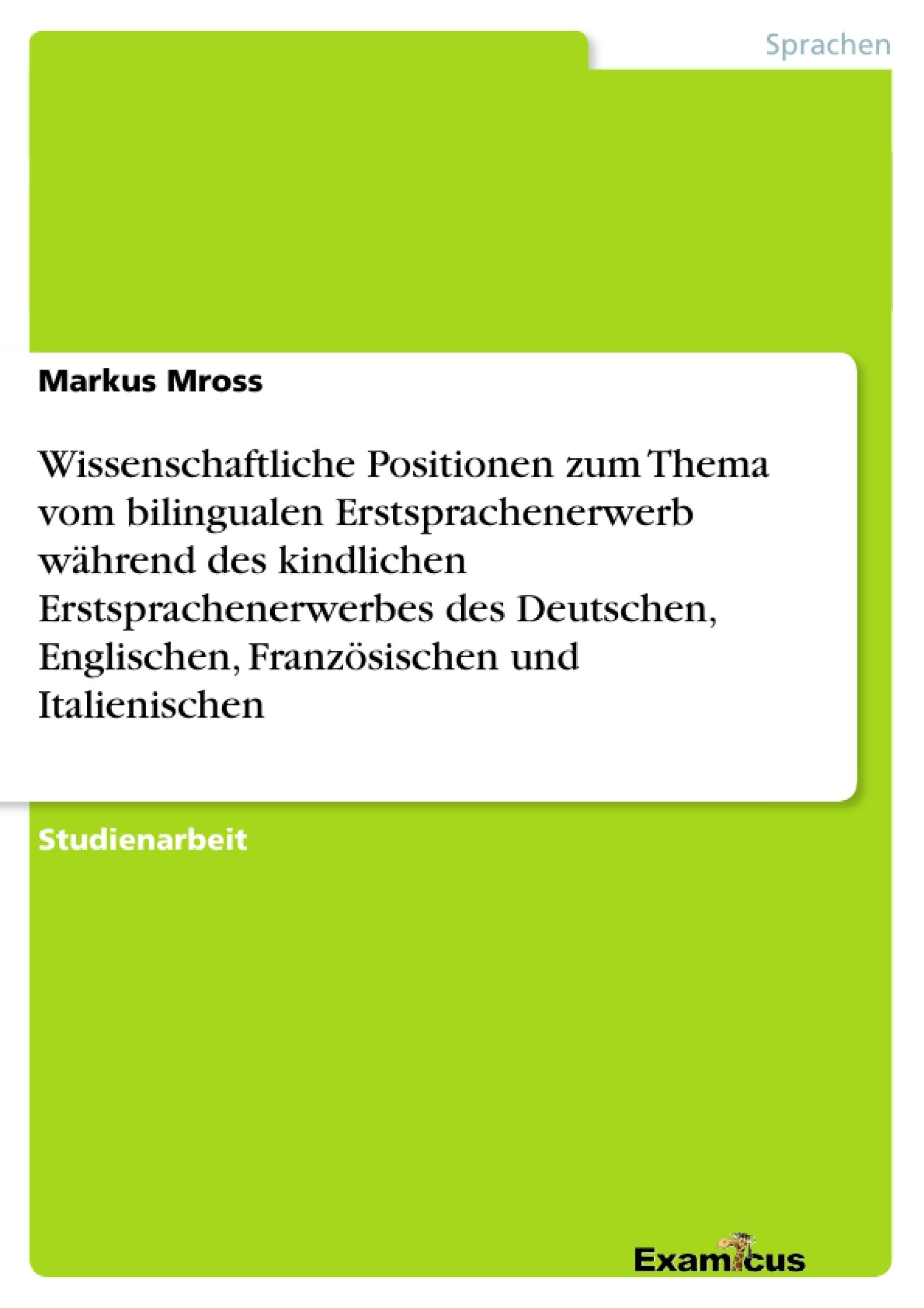 Titel: Wissenschaftliche Positionen zum Thema vom bilingualen Erstsprachenerwerb während des kindlichen Erstsprachenerwerbes des Deutschen, Englischen, Französischen und Italienischen