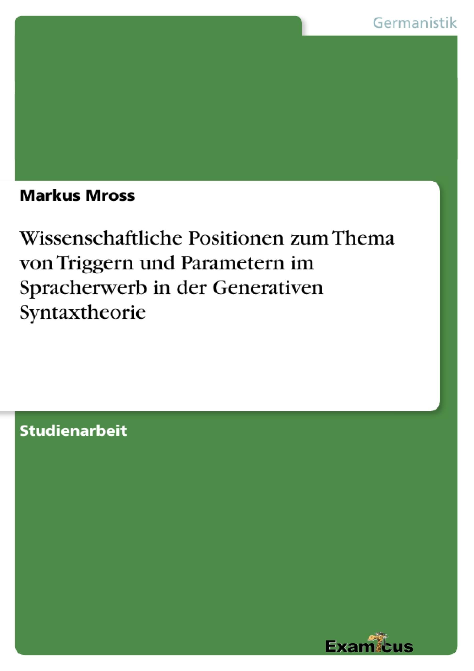 Titel: Wissenschaftliche Positionen zum Thema von Triggern und Parametern im Spracherwerb in der Generativen Syntaxtheorie