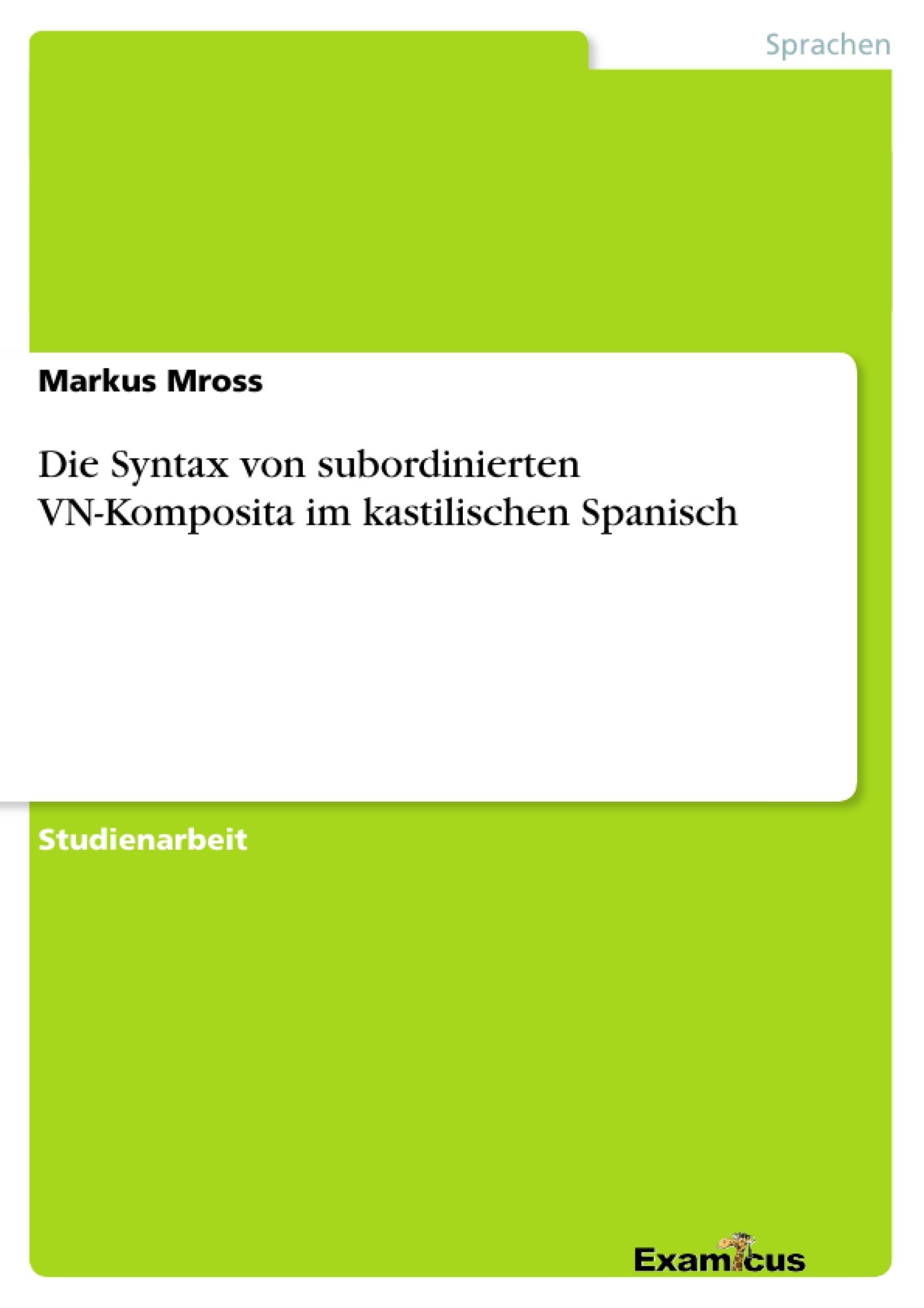Titel: Die Syntax von subordinierten VN-Komposita im kastilischen Spanisch