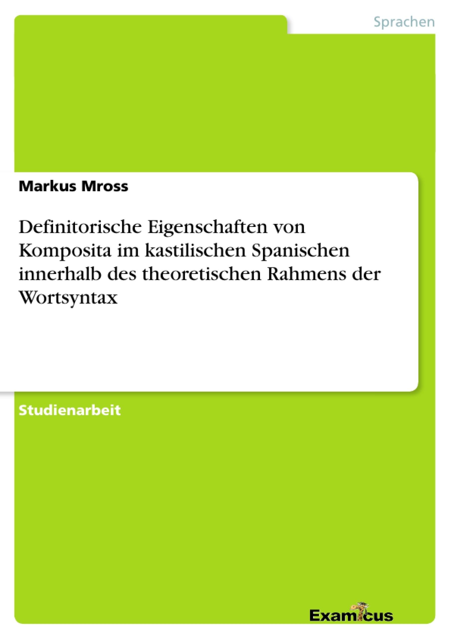 Titel: Definitorische Eigenschaften von Komposita im kastilischen Spanischen innerhalb des theoretischen Rahmens der Wortsyntax