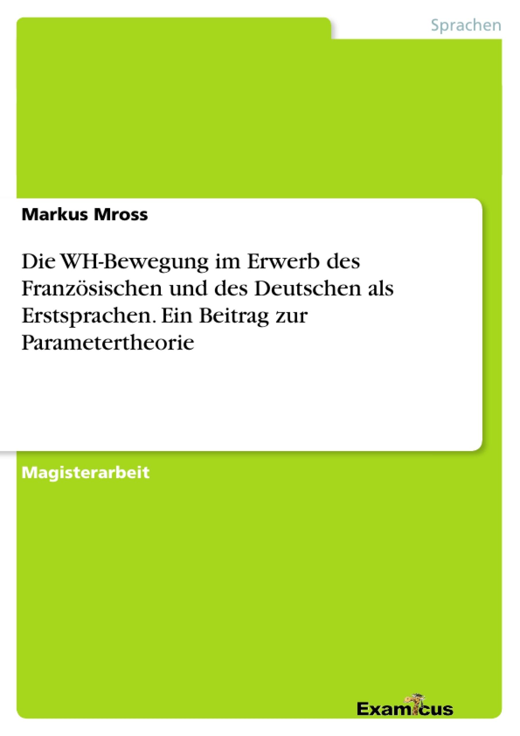 Titel: Die WH-Bewegung im Erwerb des Französischen und des Deutschen als Erstsprachen. Ein Beitrag zur Parametertheorie