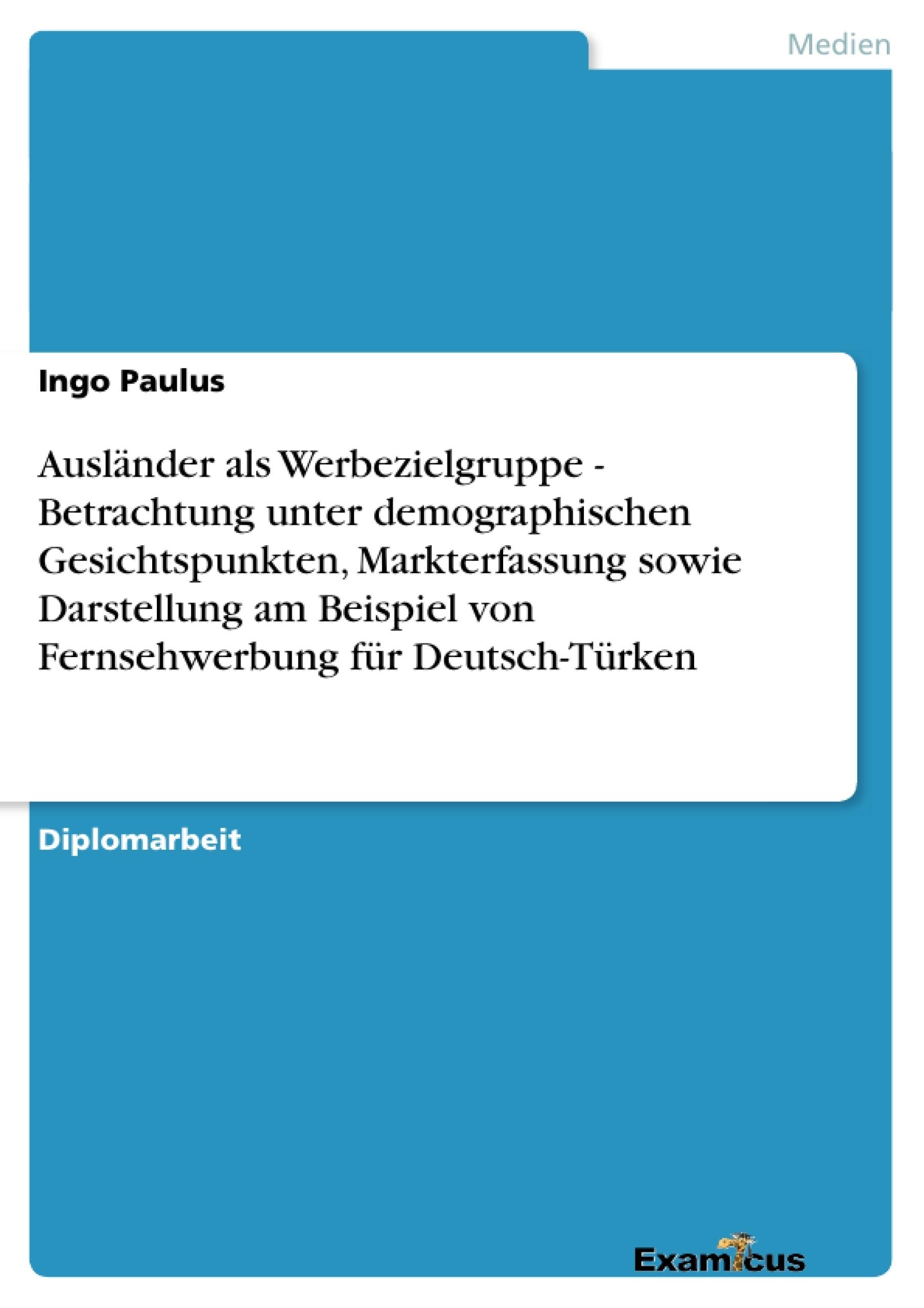 Titel: Ausländer als Werbezielgruppe - Betrachtung unter demographischen Gesichtspunkten, Markterfassung sowie Darstellung am Beispiel von Fernsehwerbung für Deutsch-Türken