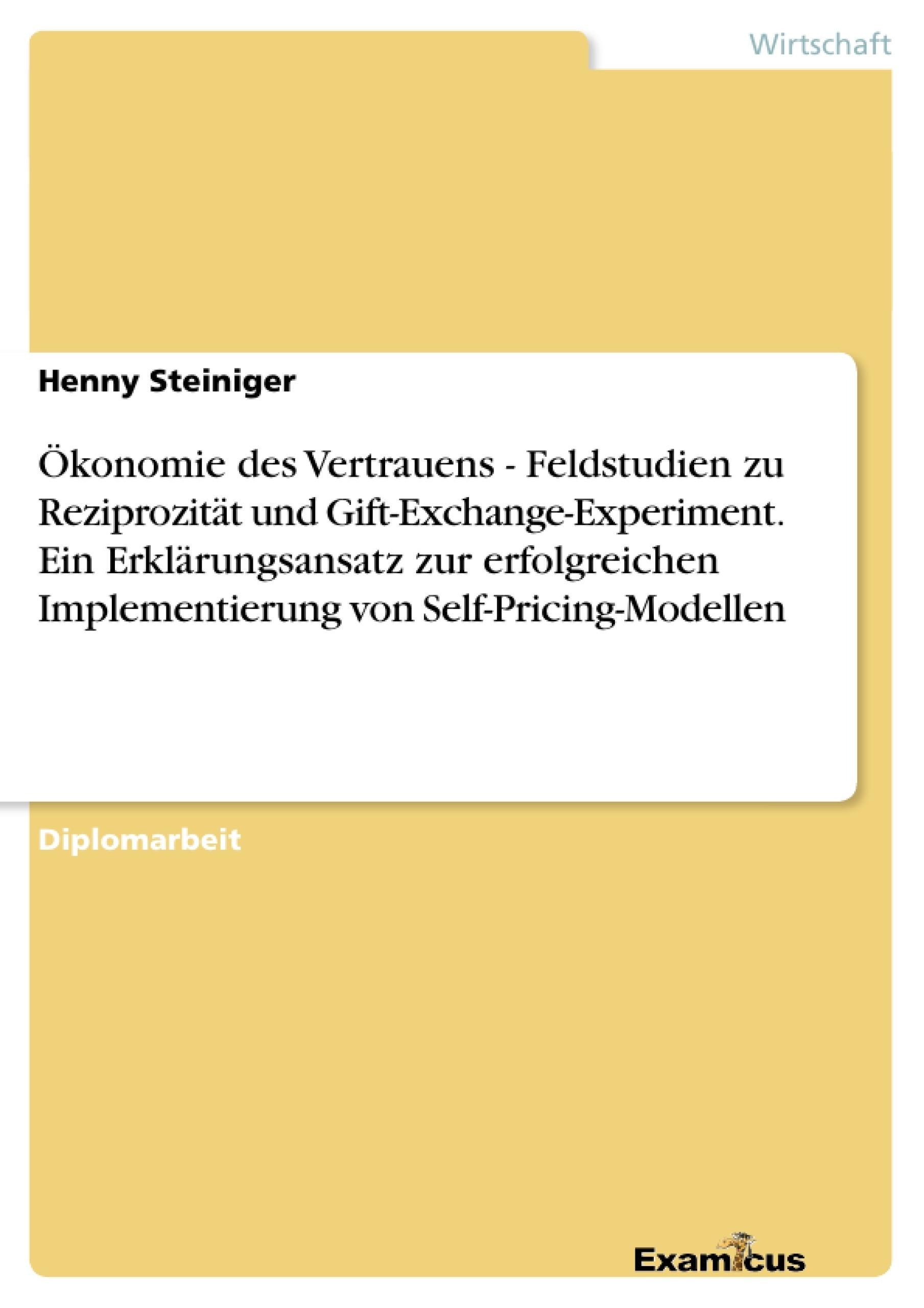 Titel: Ökonomie des Vertrauens - Feldstudien zu Reziprozität und Gift-Exchange-Experiment. Ein Erklärungsansatz zur erfolgreichen Implementierung von Self-Pricing-Modellen