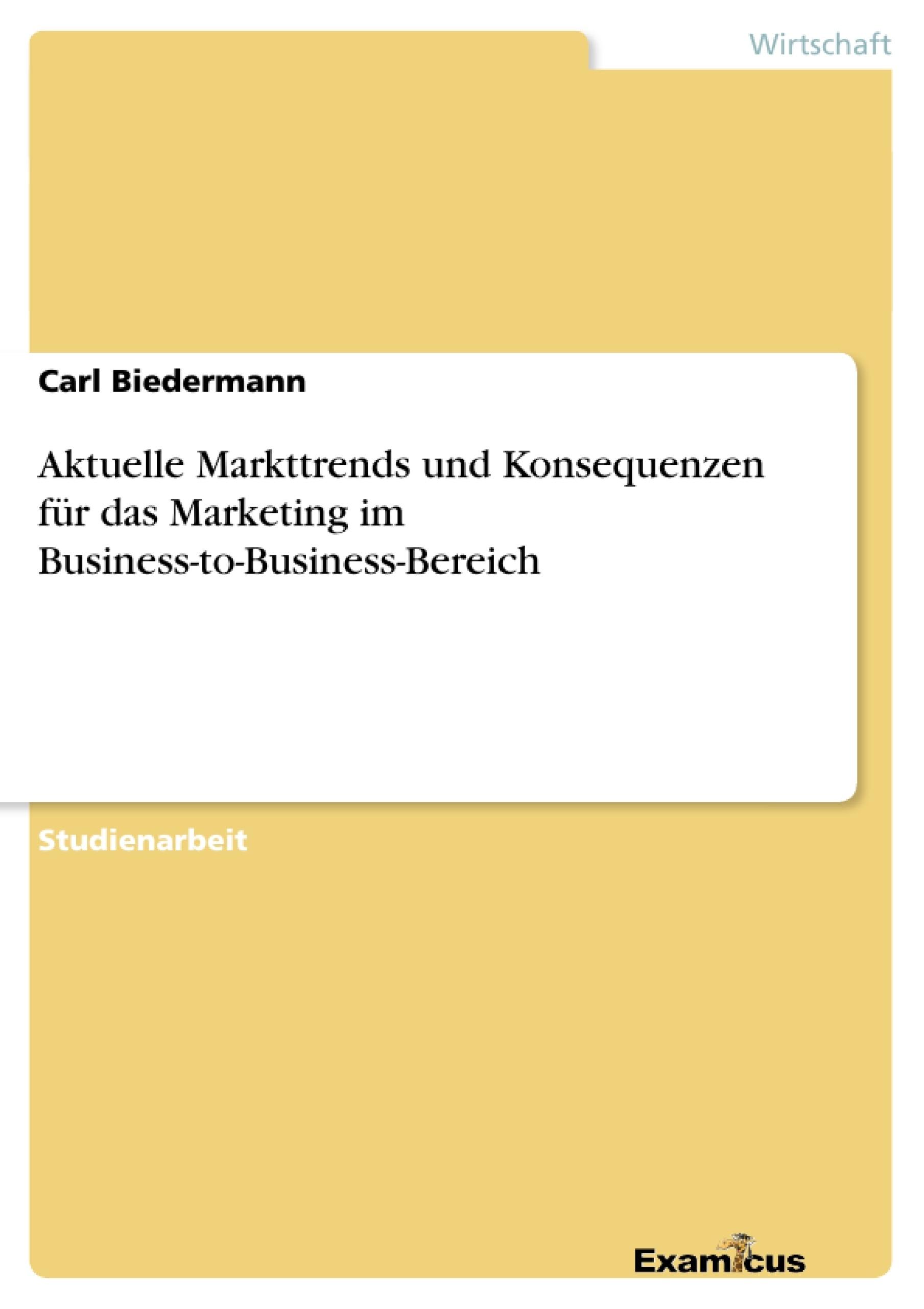 Titel: Aktuelle Markttrends und Konsequenzen für dasMarketing im Business-to-Business-Bereich