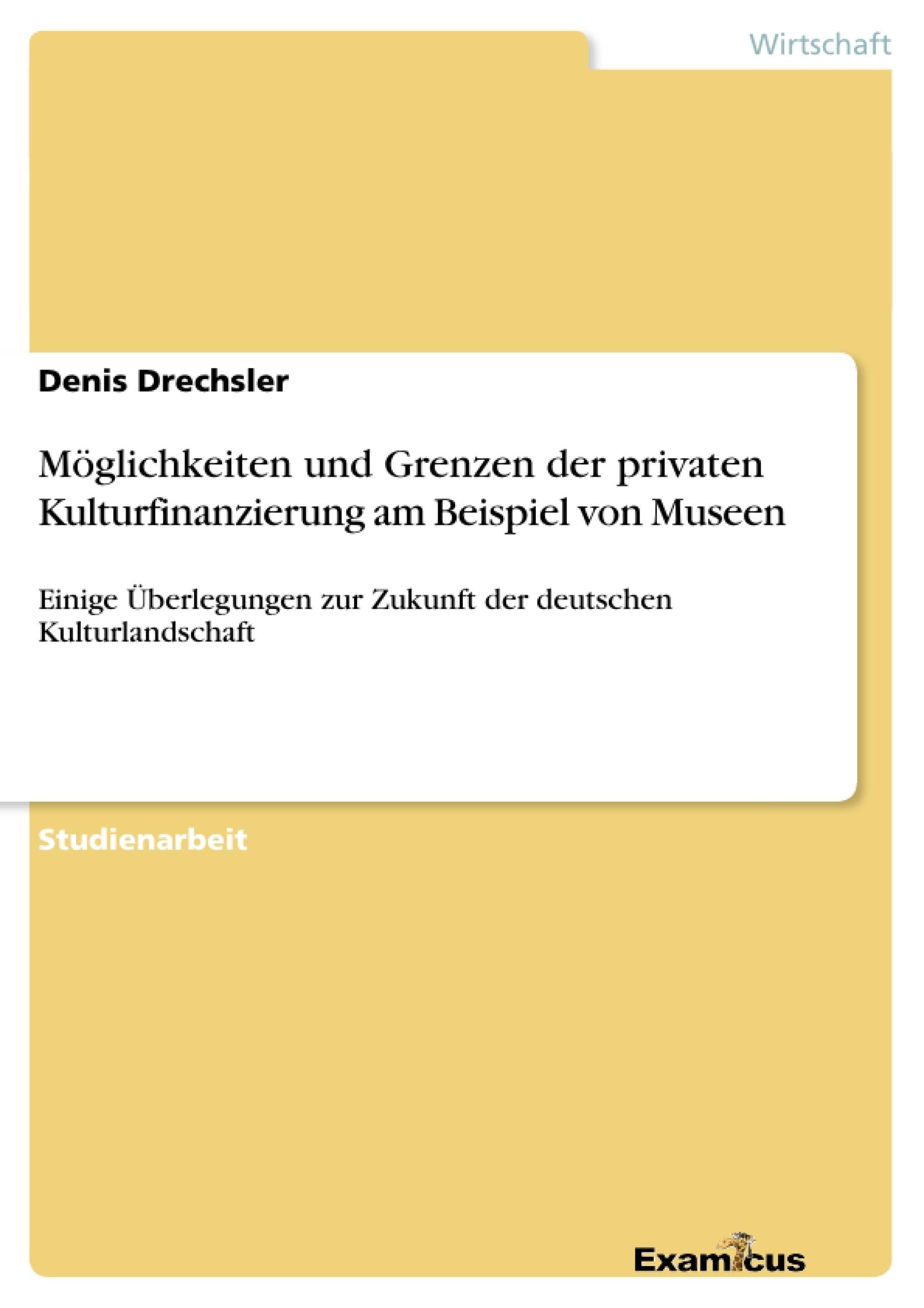 Titel: Möglichkeiten und Grenzen der privaten Kulturfinanzierung am Beispiel von Museen