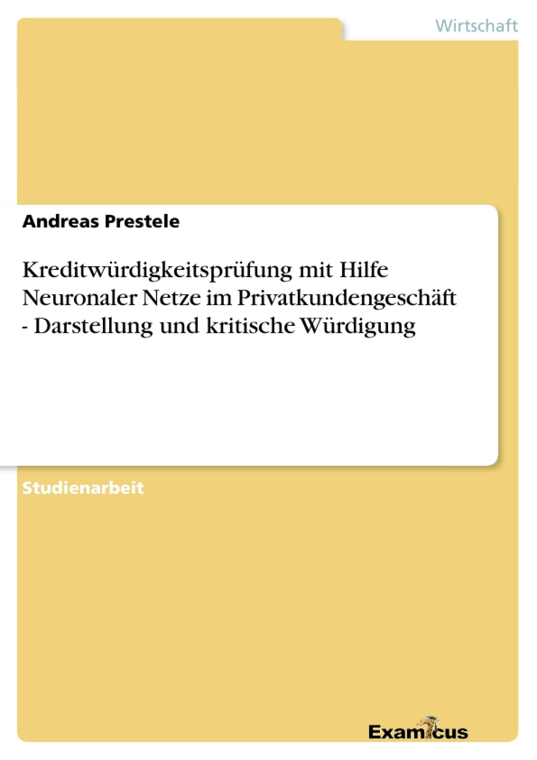 Titel: Kreditwürdigkeitsprüfung mit Hilfe Neuronaler Netze im Privatkundengeschäft - Darstellung und kritische Würdigung