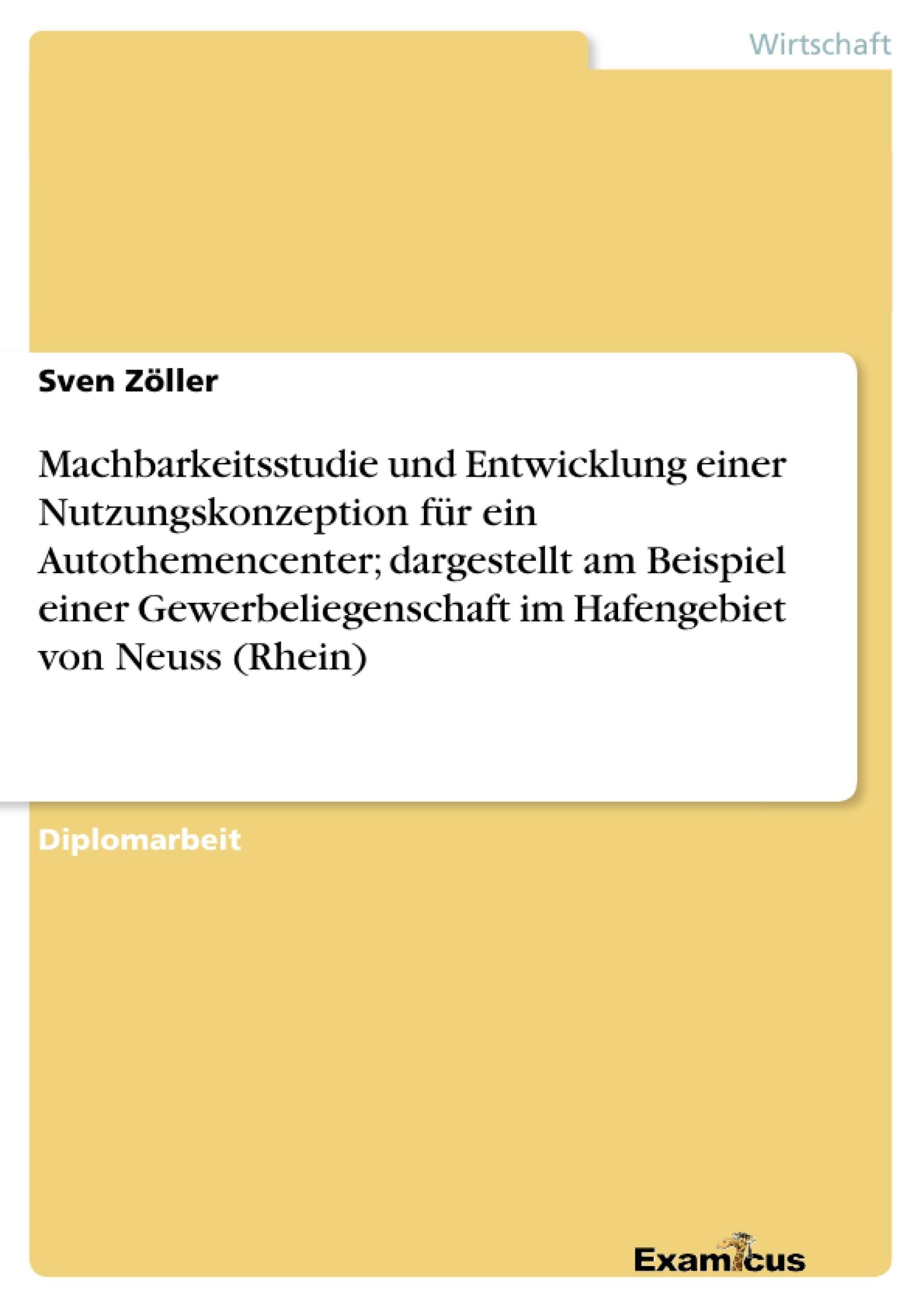 Titel: Machbarkeitsstudie und Entwicklung einer Nutzungskonzeption für ein Autothemencenter; dargestellt am Beispiel einer Gewerbeliegenschaft im Hafengebiet von Neuss (Rhein)
