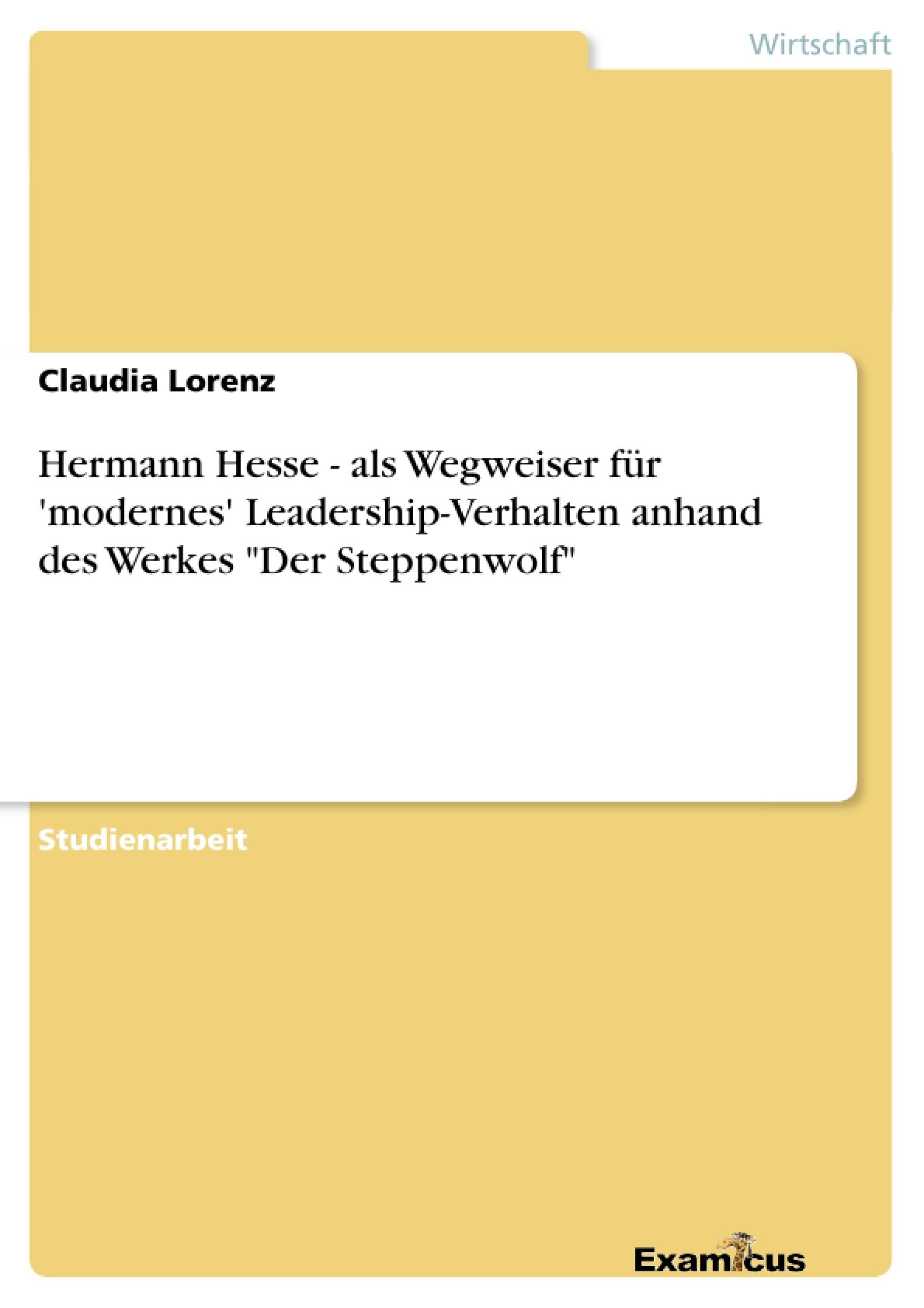 """Titel: Hermann Hesse - als Wegweiser für 'modernes' Leadership-Verhalten anhand des Werkes """"Der Steppenwolf"""""""