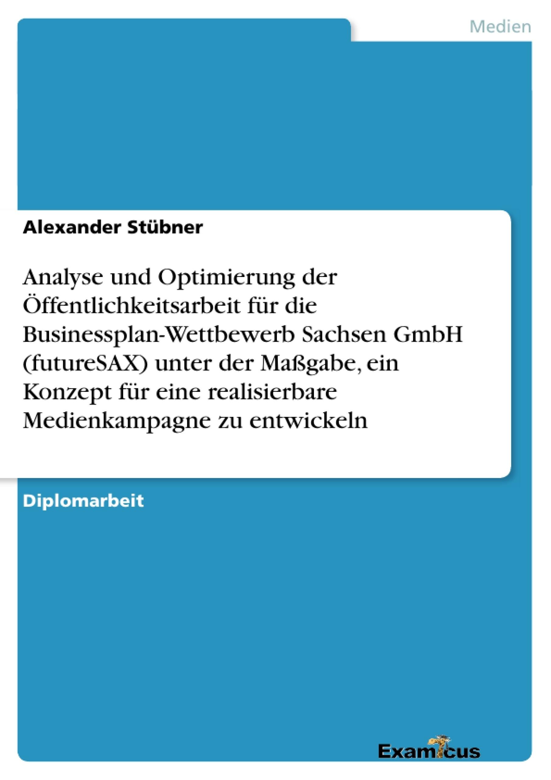 Titel: Analyse und Optimierung der Öffentlichkeitsarbeit für die Businessplan-Wettbewerb Sachsen GmbH (futureSAX) unter der Maßgabe, ein Konzept für eine realisierbare Medienkampagne zu entwickeln