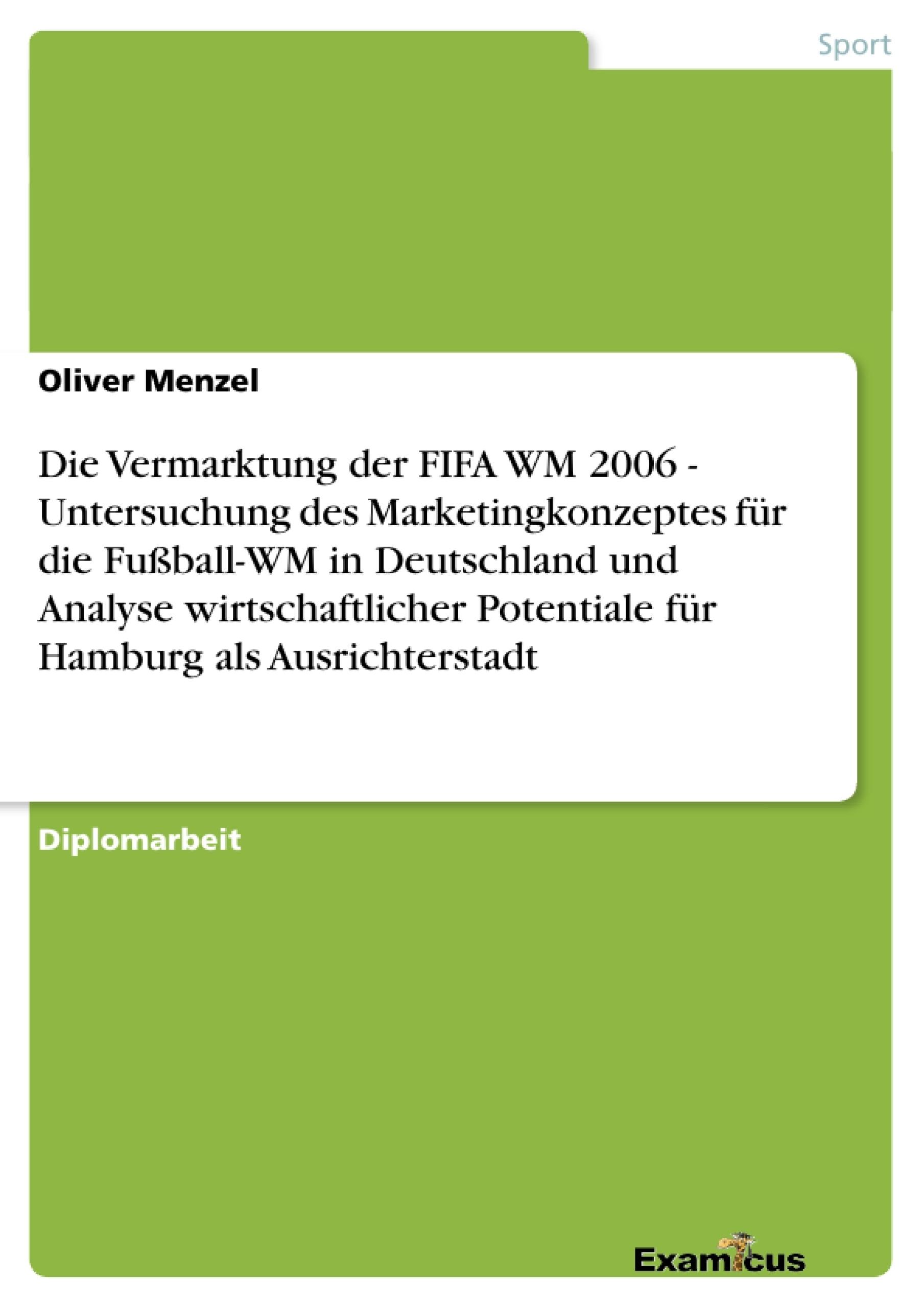 Titel: Die Vermarktung der FIFA WM 2006 - Untersuchung des Marketingkonzeptes für die Fußball-WM in Deutschland und Analyse wirtschaftlicher Potentiale für Hamburg als Ausrichterstadt