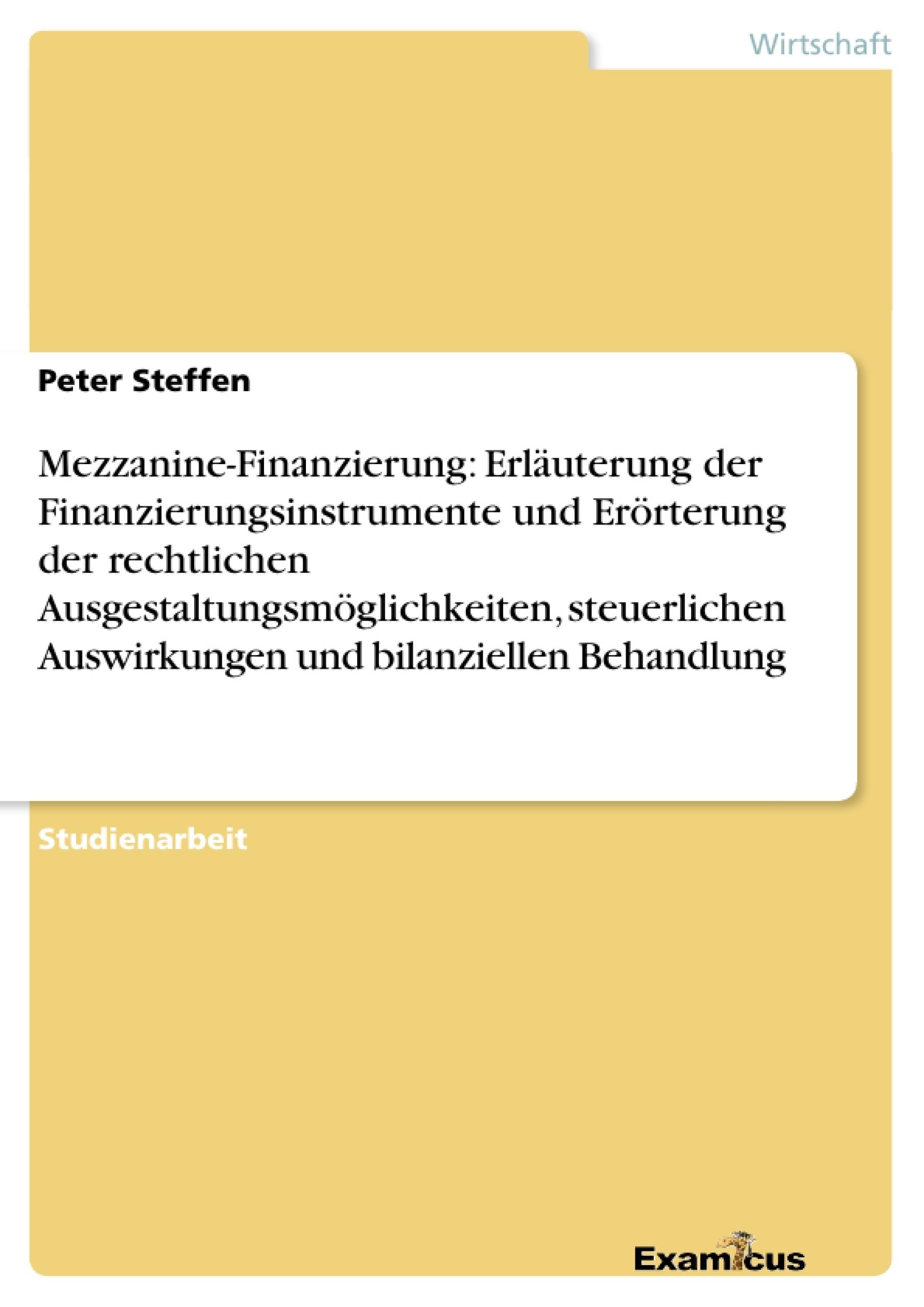 Titel: Mezzanine-Finanzierung: Erläuterung der Finanzierungsinstrumente und Erörterung der rechtlichen Ausgestaltungsmöglichkeiten, steuerlichen Auswirkungen und bilanziellen Behandlung
