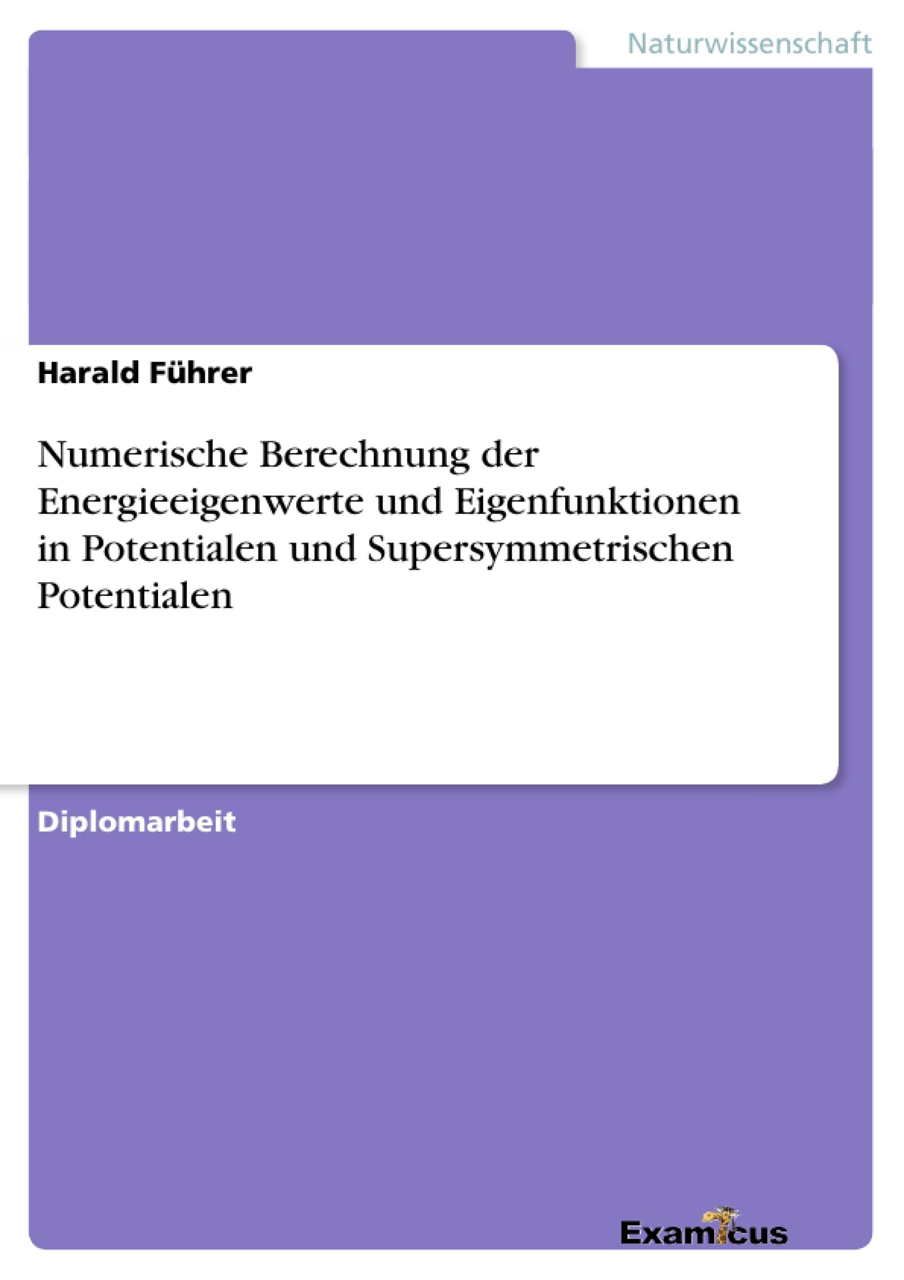 Titel: Numerische Berechnung der Energieeigenwerte und Eigenfunktionen in Potentialen und Supersymmetrischen Potentialen