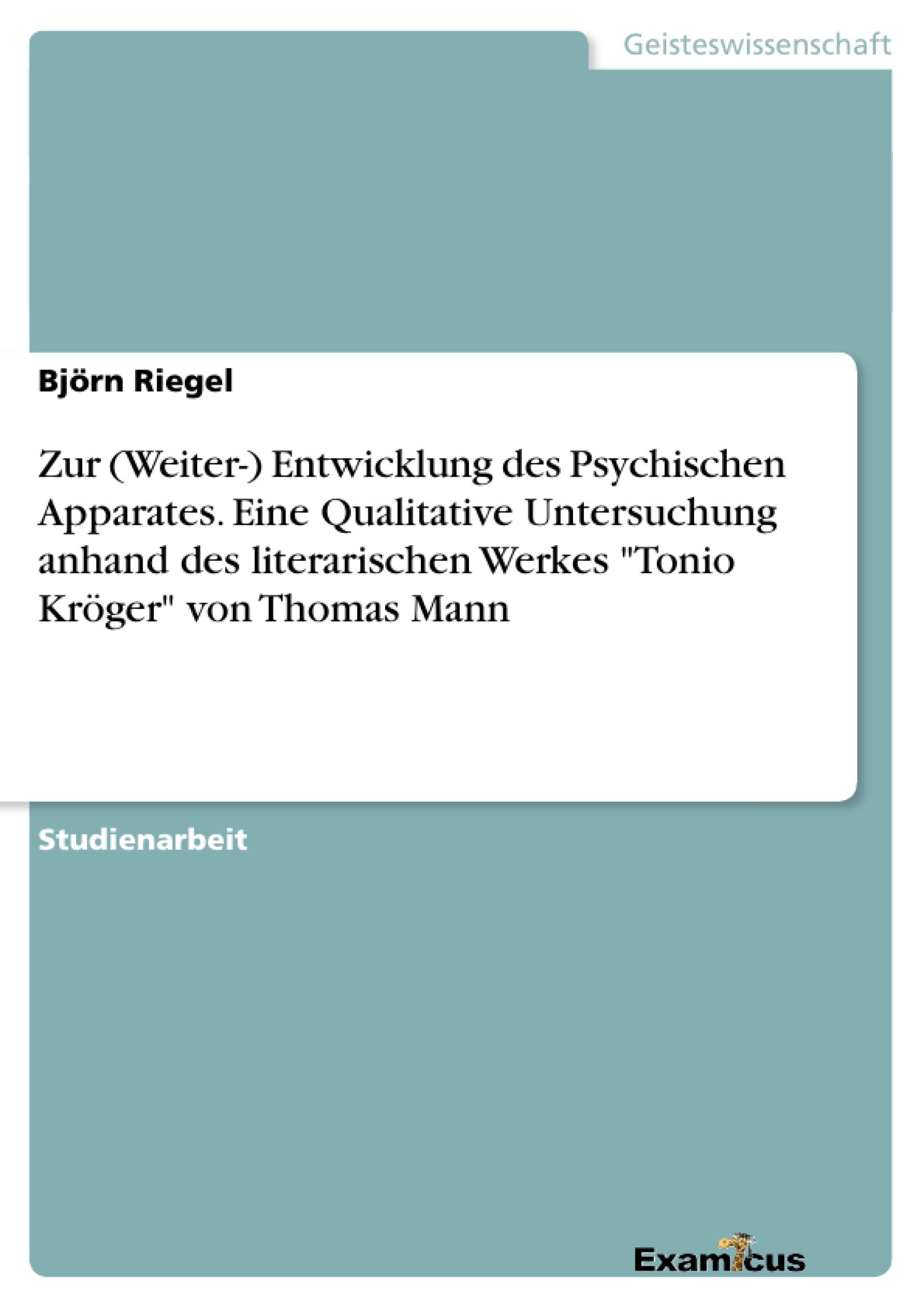 """Titel: Zur (Weiter-) Entwicklung des Psychischen Apparates. Eine Qualitative Untersuchung anhand des literarischen Werkes """"Tonio Kröger"""" von Thomas Mann"""