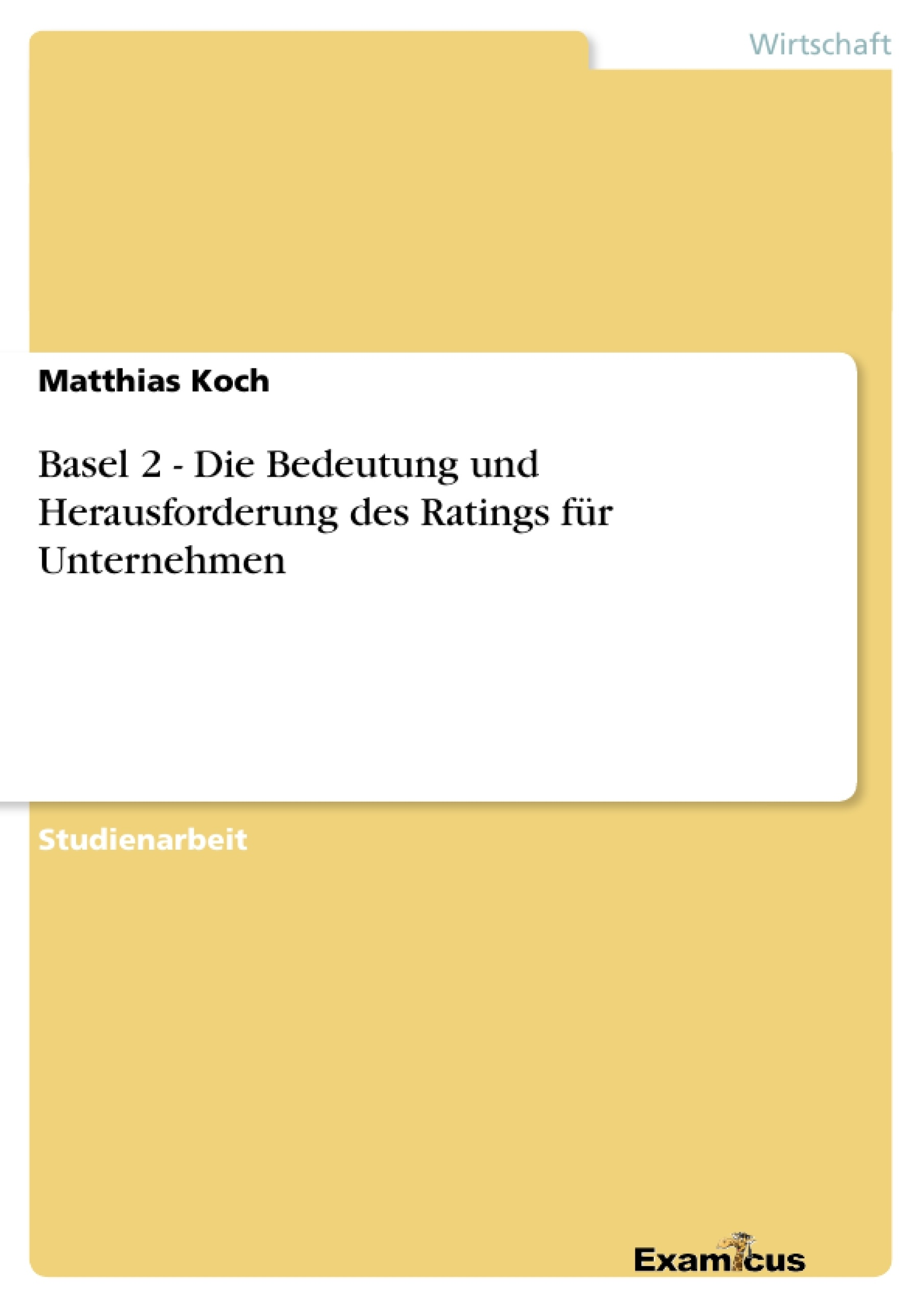 Titel: Basel 2 - Die Bedeutung und Herausforderung des Ratings für Unternehmen
