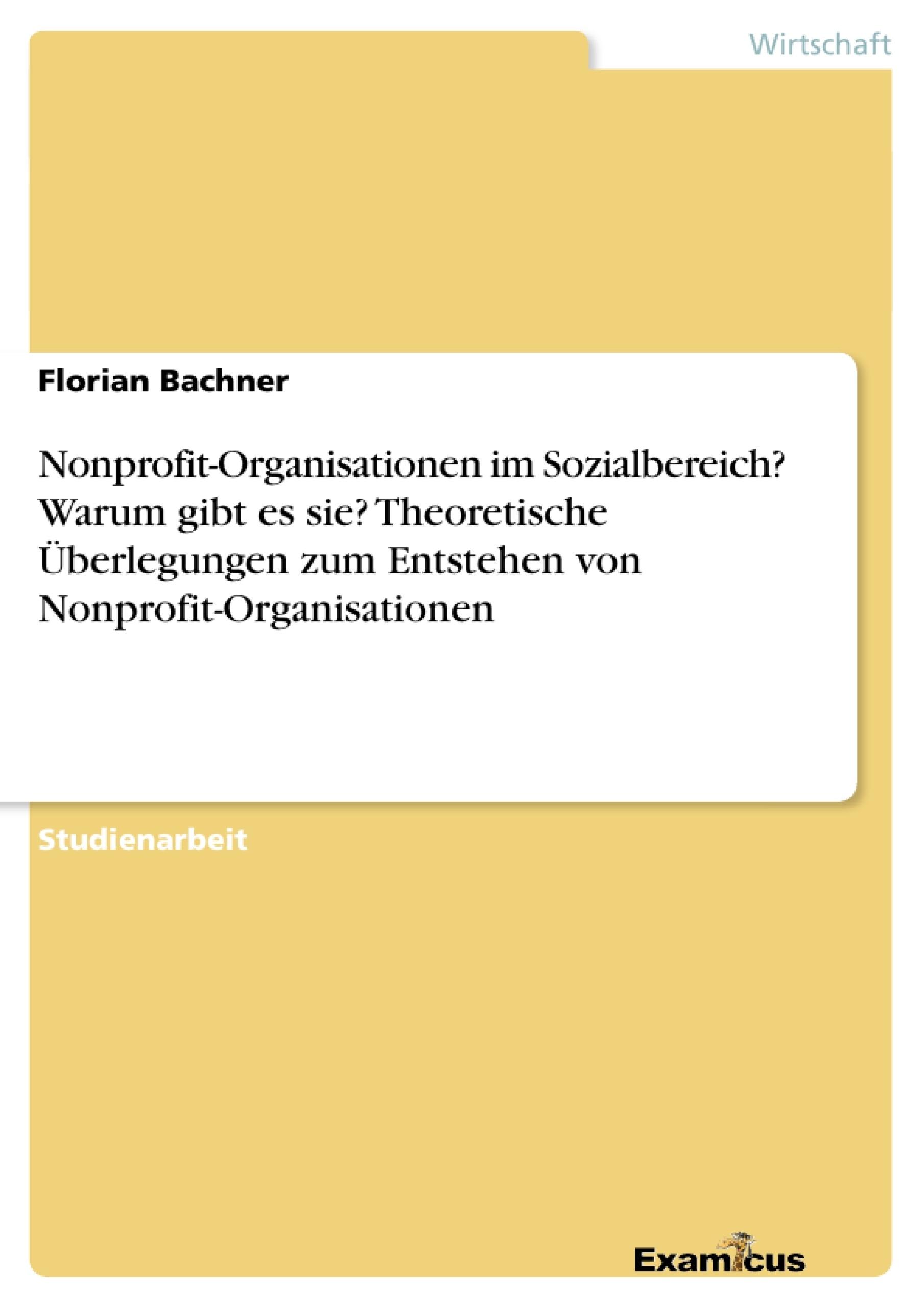 Titel: Nonprofit-Organisationen im Sozialbereich? Warum gibt es sie? Theoretische Überlegungen zum Entstehen von Nonprofit-Organisationen