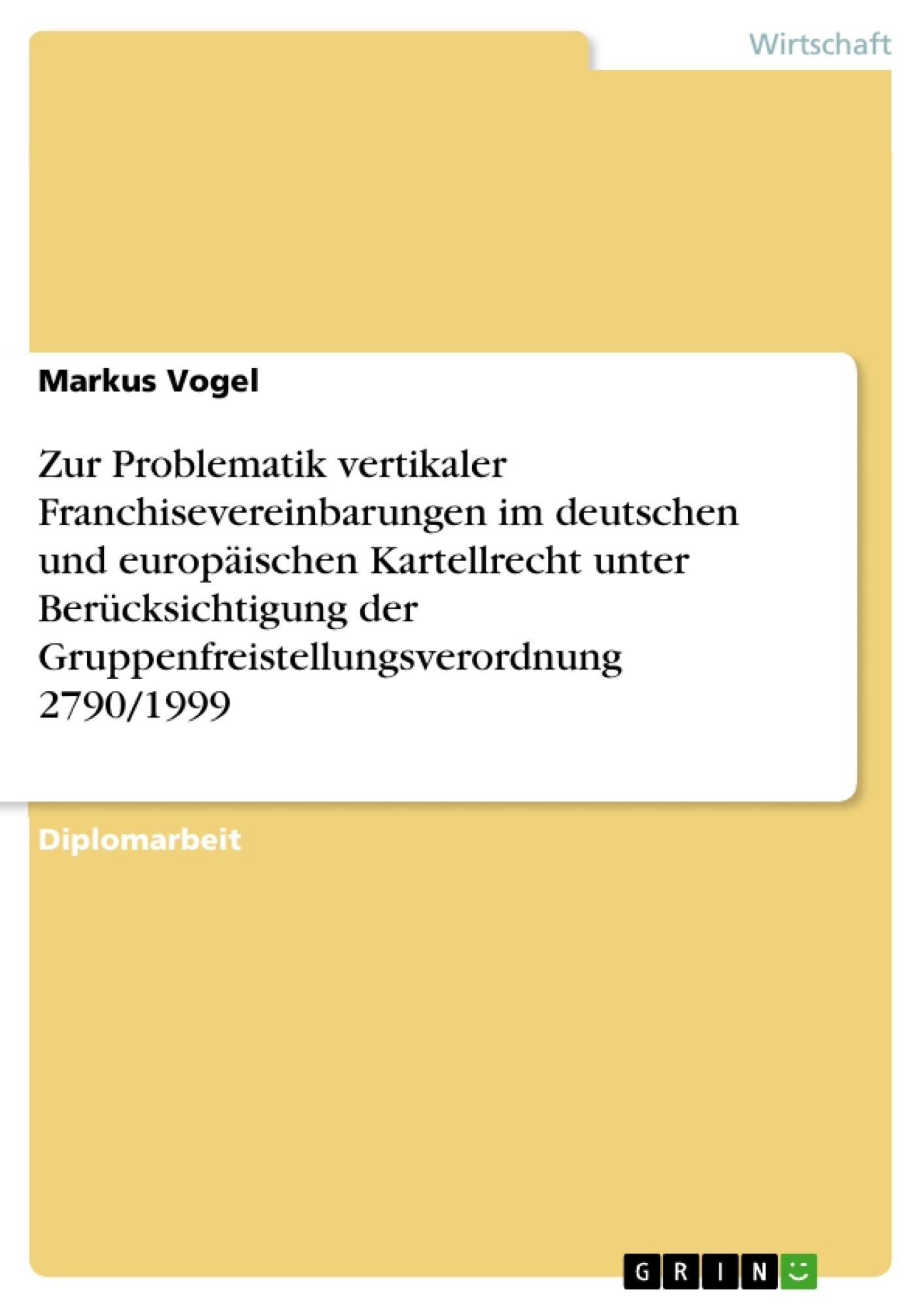 Titel: Zur Problematik vertikaler Franchisevereinbarungen im deutschen und europäischen Kartellrecht unter Berücksichtigung der Gruppenfreistellungsverordnung 2790/1999